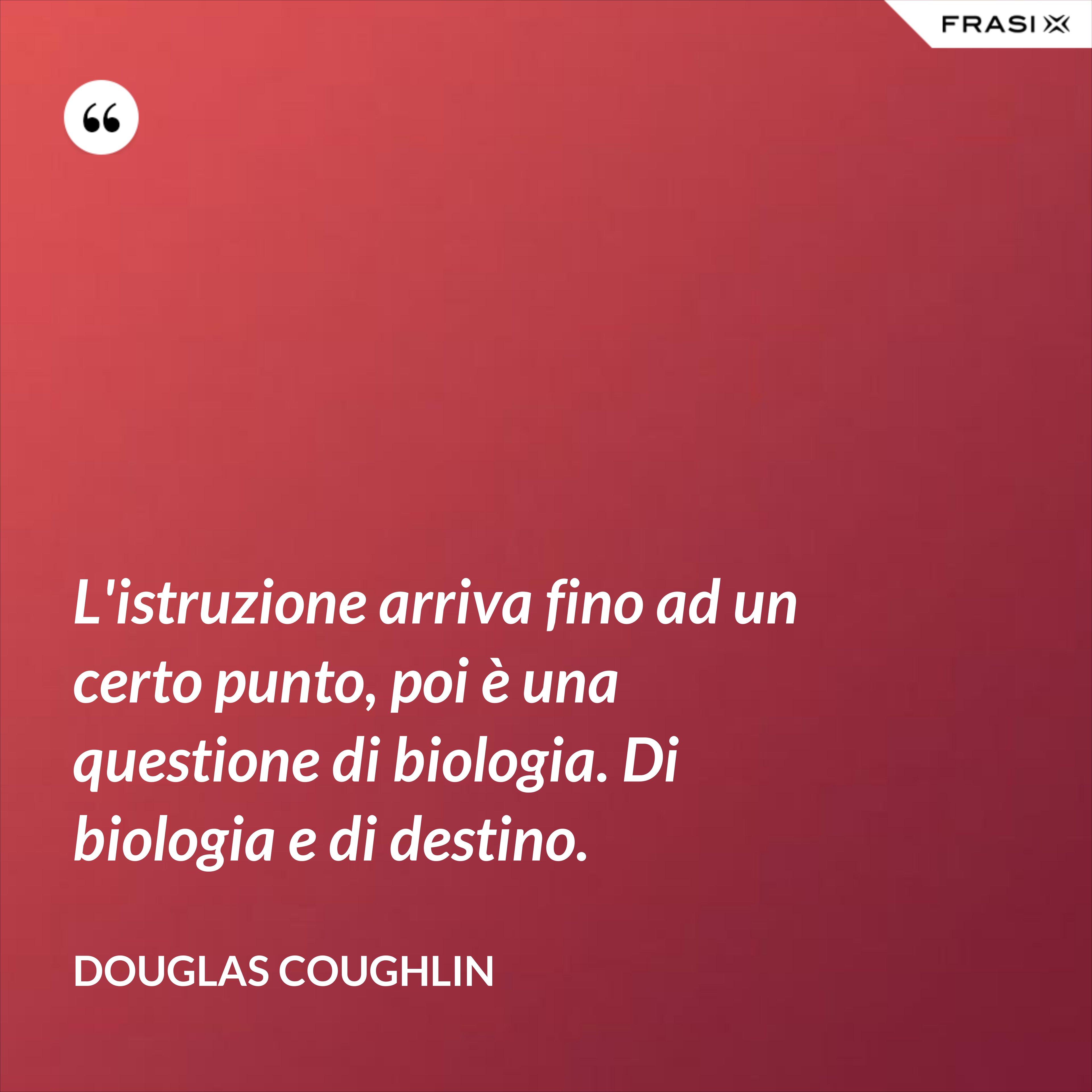 L'istruzione arriva fino ad un certo punto, poi è una questione di biologia. Di biologia e di destino. - Douglas Coughlin