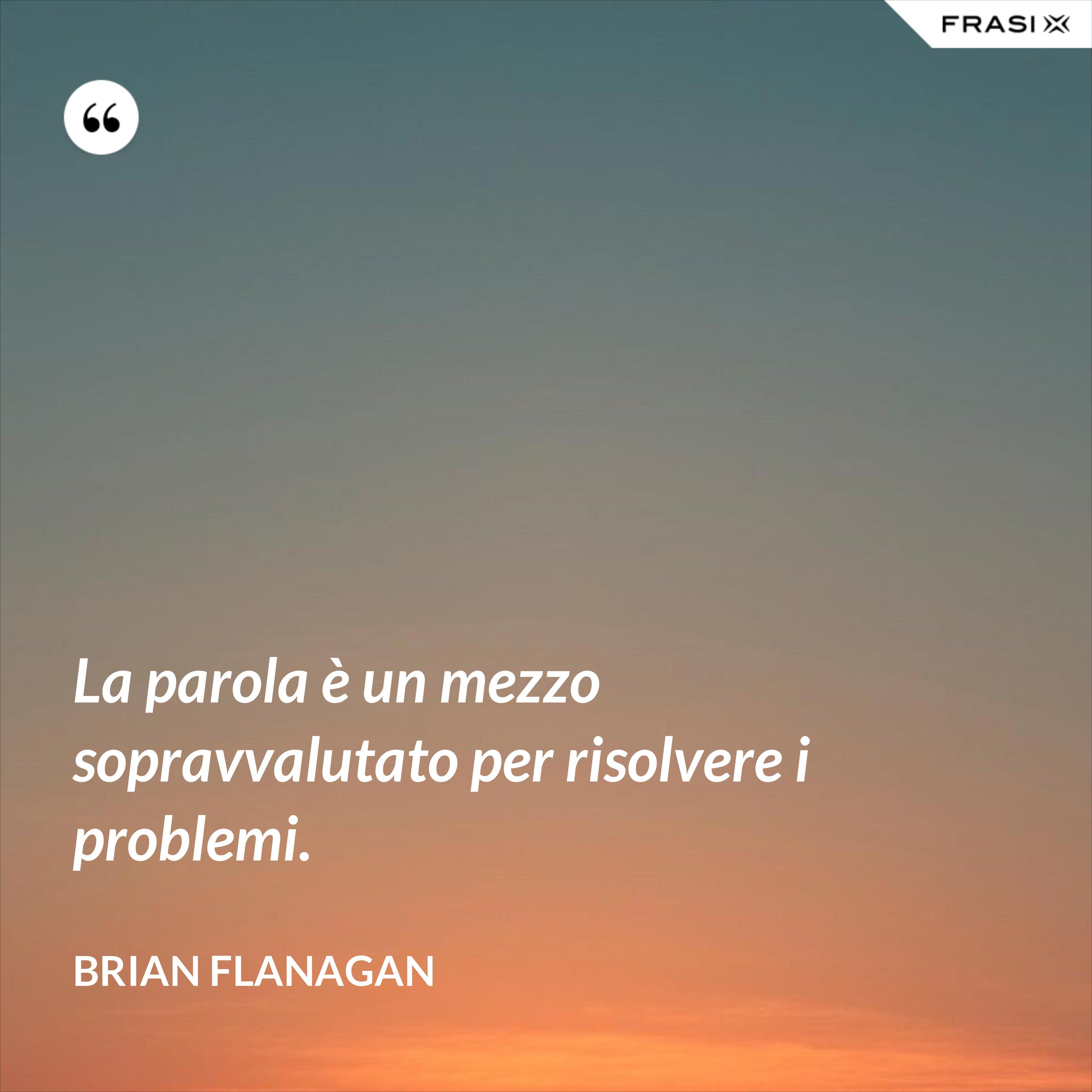 La parola è un mezzo sopravvalutato per risolvere i problemi. - Brian Flanagan