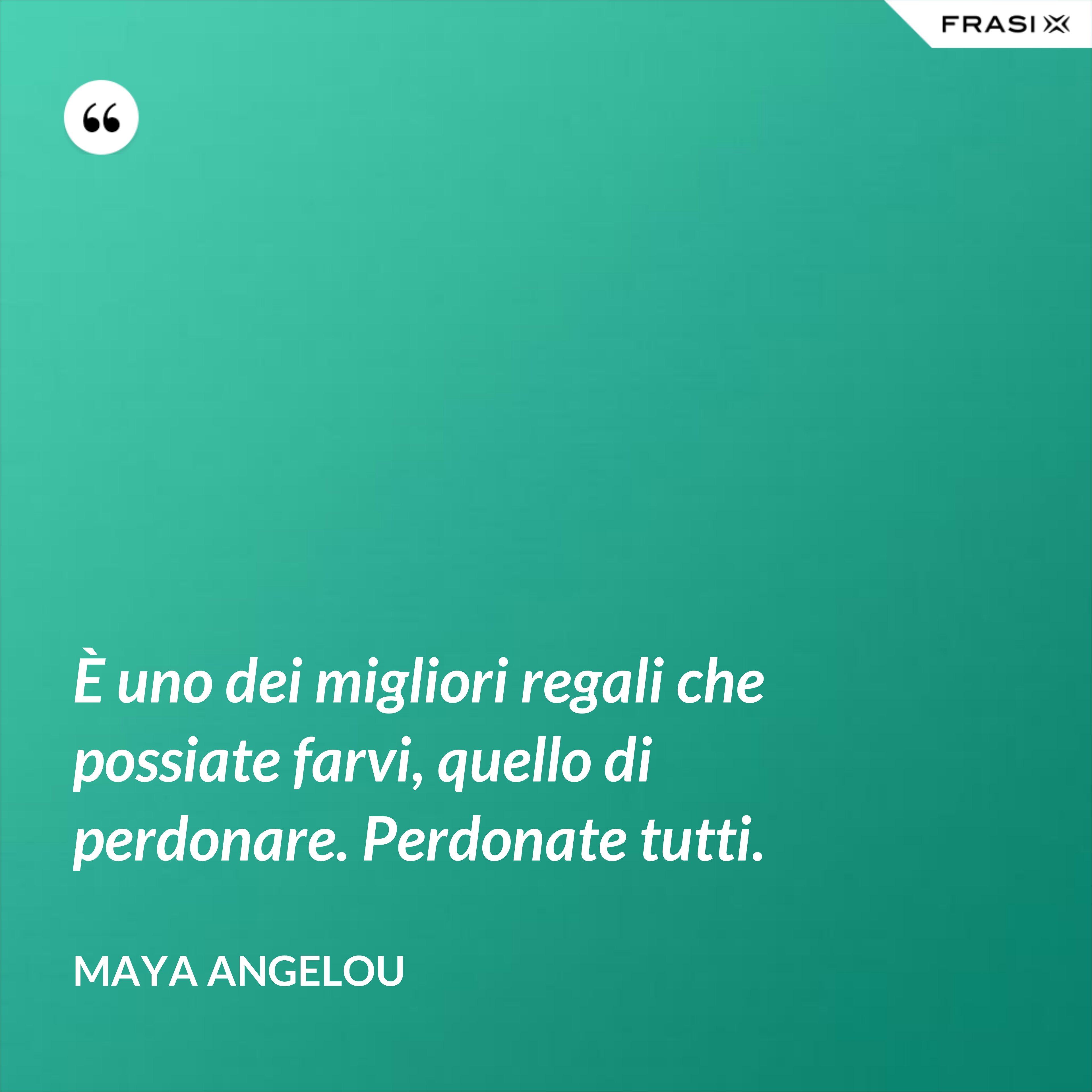 È uno dei migliori regali che possiate farvi, quello di perdonare. Perdonate tutti. - Maya Angelou