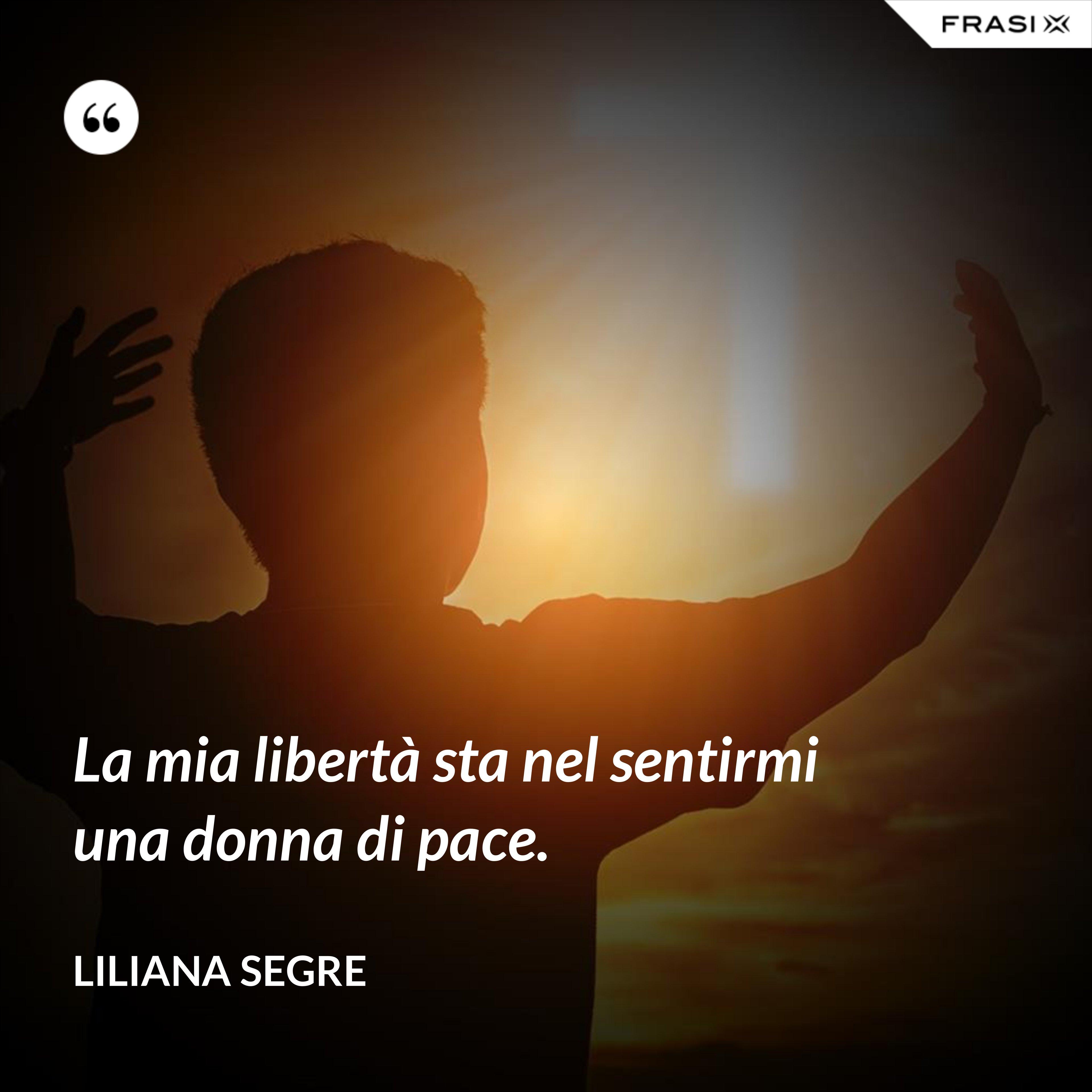 La mia libertà sta nel sentirmi una donna di pace. - Liliana Segre