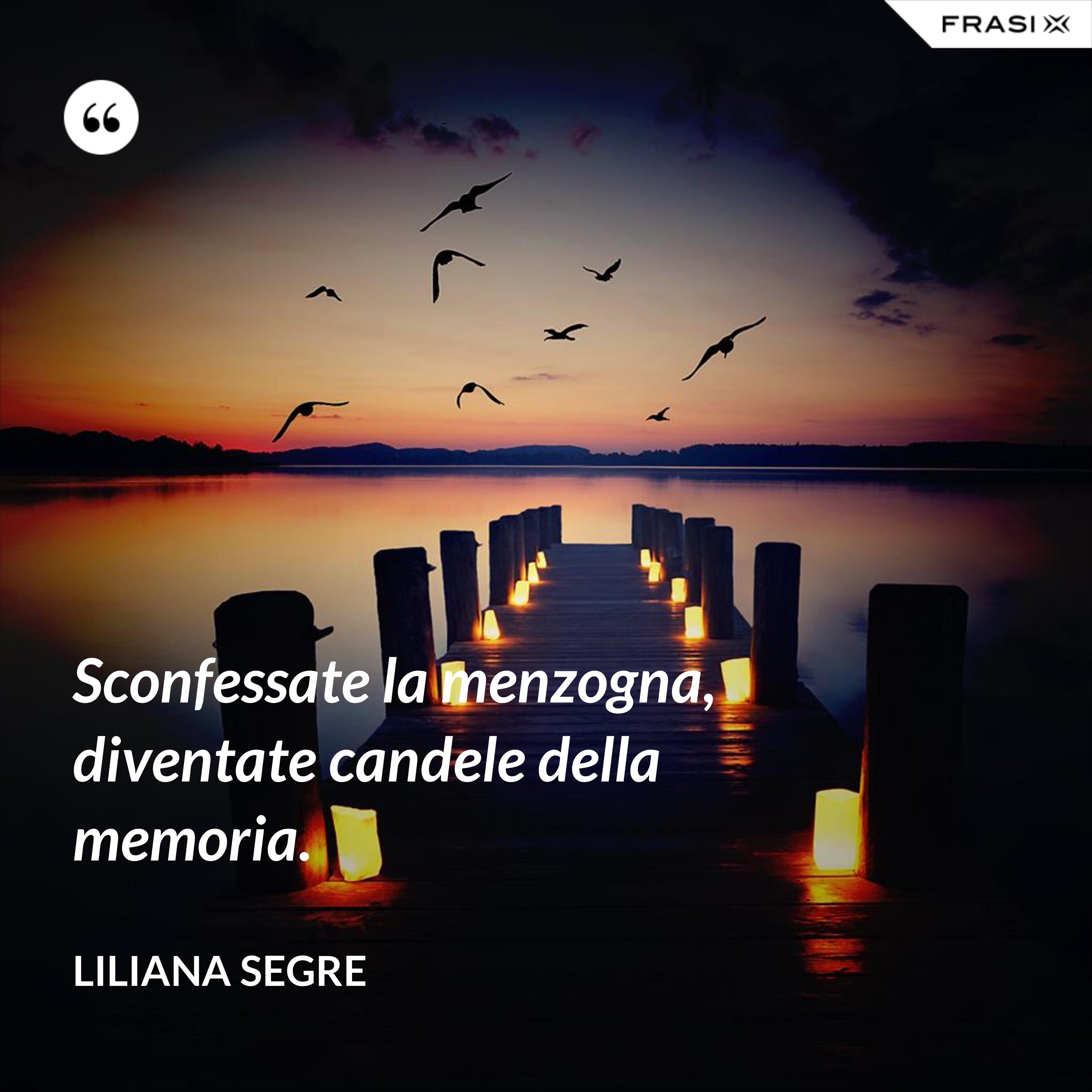 Sconfessate la menzogna, diventate candele della memoria. - Liliana Segre
