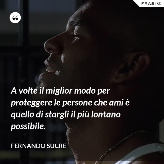 A volte il miglior modo per proteggere le persone che ami è quello di stargli il più lontano possibile. - Fernando Sucre