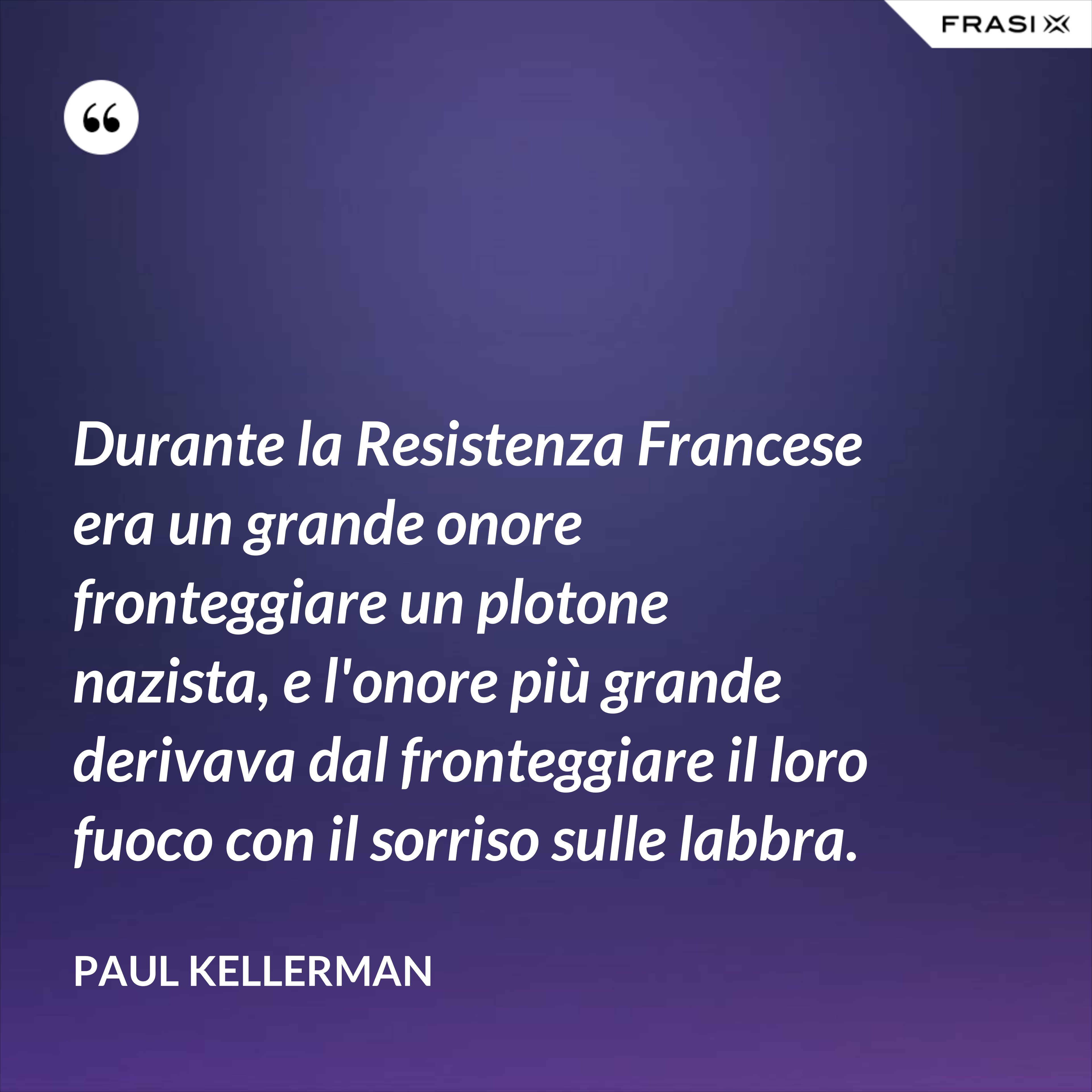 Durante la Resistenza Francese era un grande onore fronteggiare un plotone nazista, e l'onore più grande derivava dal fronteggiare il loro fuoco con il sorriso sulle labbra. - Paul Kellerman