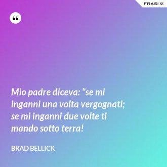 """Mio padre diceva: """"se mi inganni una volta vergognati; se mi inganni due volte ti mando sotto terra! - Brad Bellick"""
