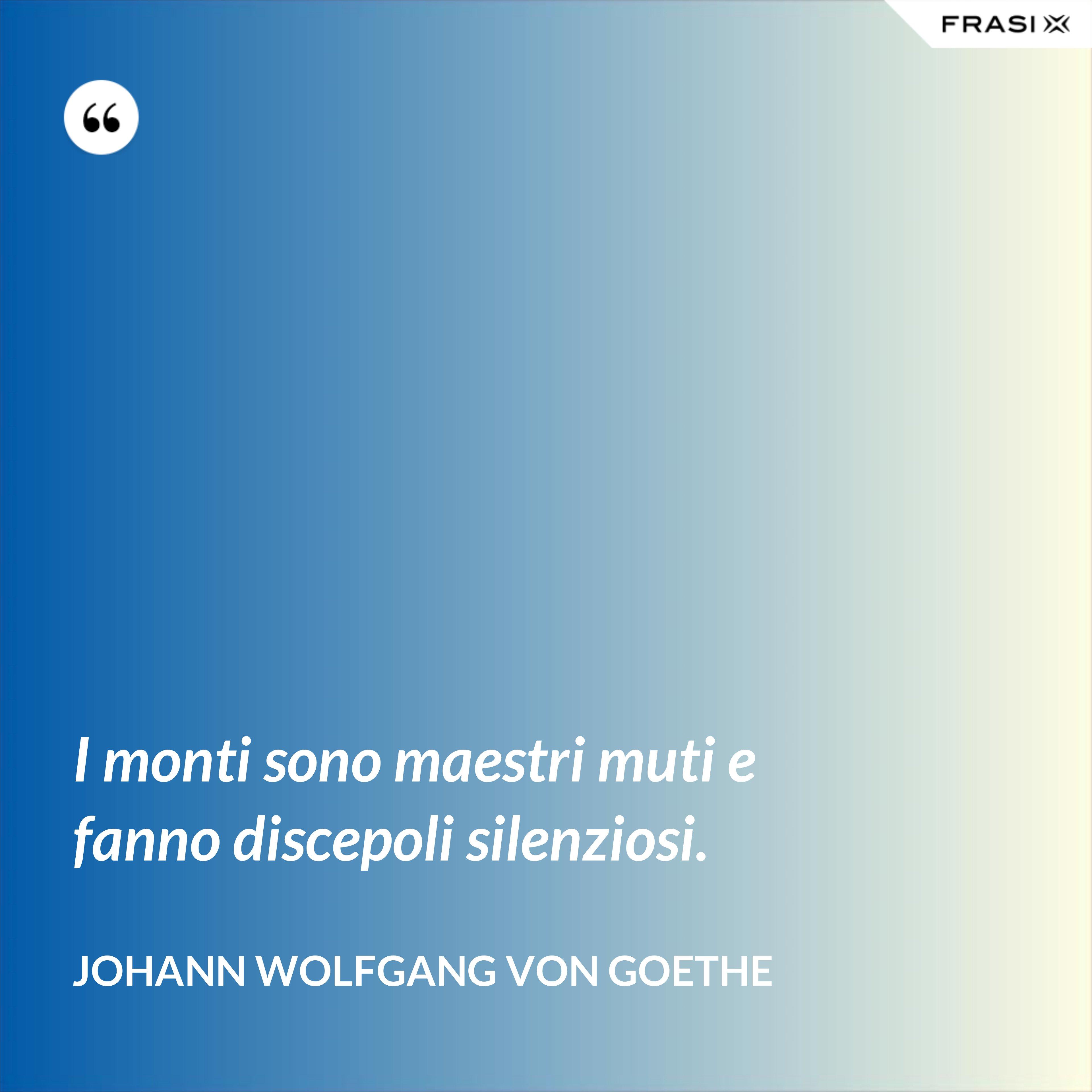 I monti sono maestri muti e fanno discepoli silenziosi. - Johann Wolfgang von Goethe