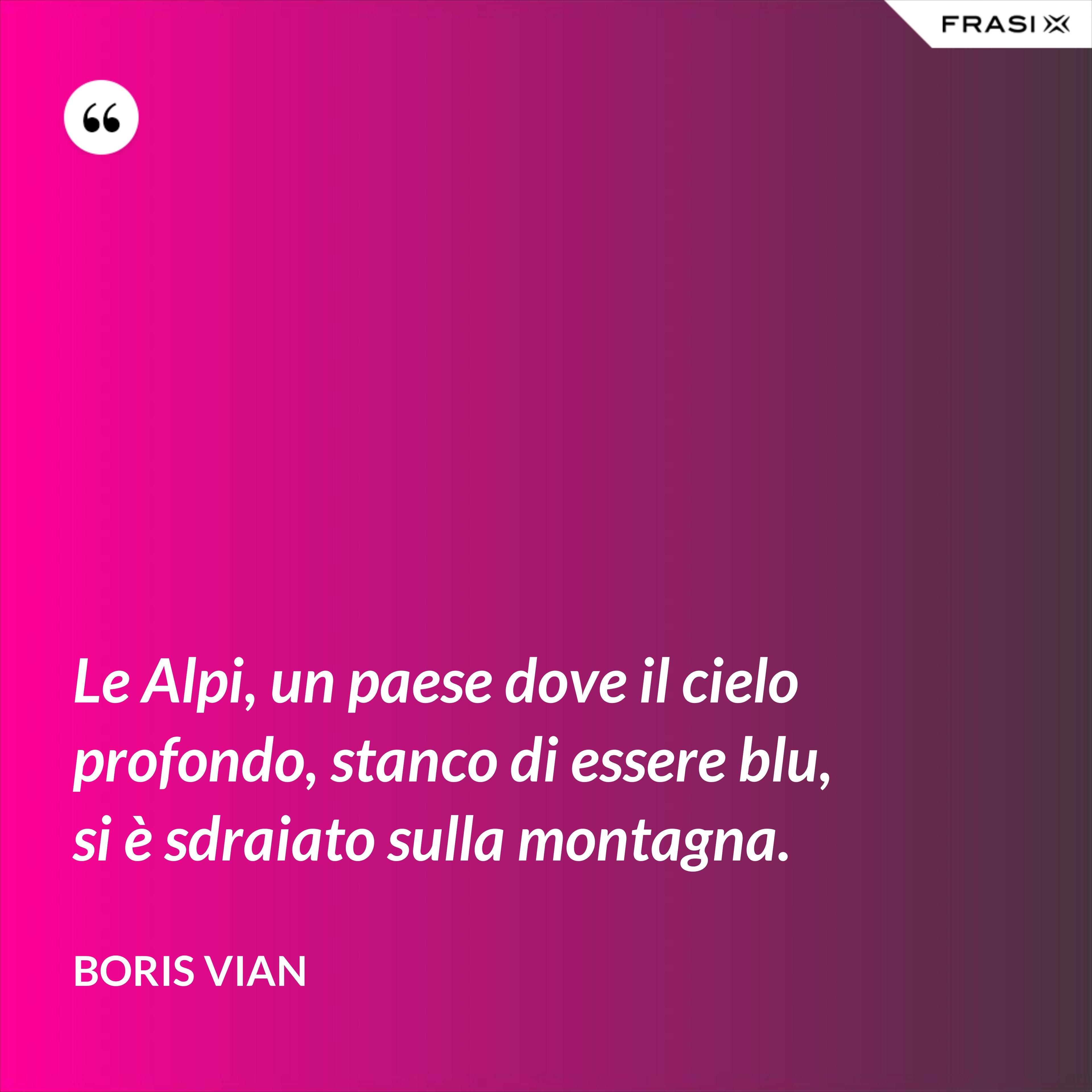Le Alpi, un paese dove il cielo profondo, stanco di essere blu, si è sdraiato sulla montagna. - Boris Vian