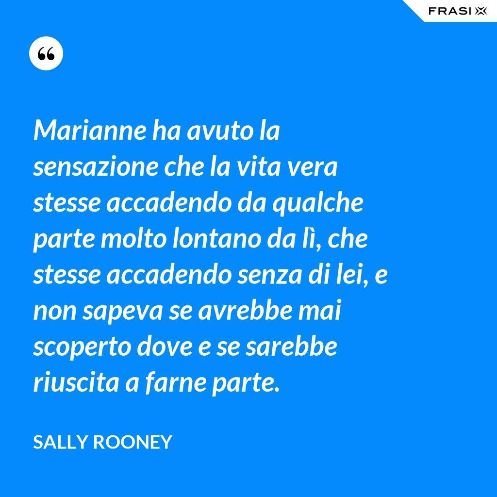 Marianne ha avuto la sensazione che la vita vera stesse accadendo da qualche parte molto lontano da lì, che stesse accadendo senza di lei, e non sapeva se avrebbe mai scoperto dove e se sarebbe riuscita a farne parte. - Sally Rooney