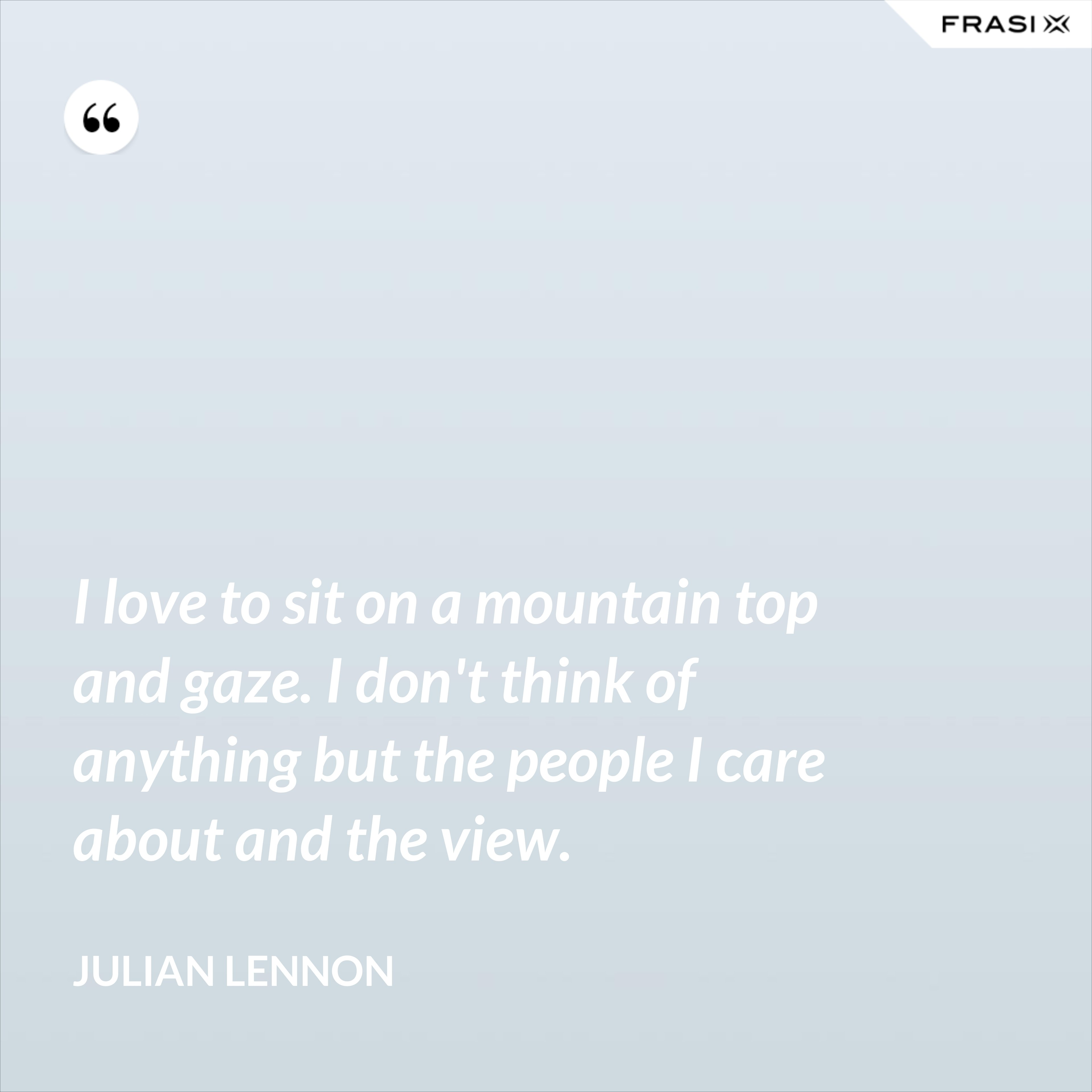 I love to sit on a mountain top and gaze. I don't think of anything but the people I care about and the view. - Julian Lennon