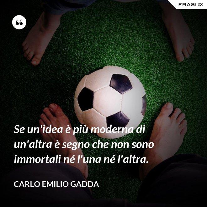 Se un'idea è più moderna di un'altra è segno che non sono immortali né l'una né l'altra. - Carlo Emilio Gadda