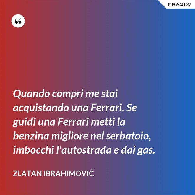 Quando compri me stai acquistando una Ferrari. Se guidi una Ferrari metti la benzina migliore nel serbatoio, imbocchi l'autostrada e dai gas. - Zlatan Ibrahimović