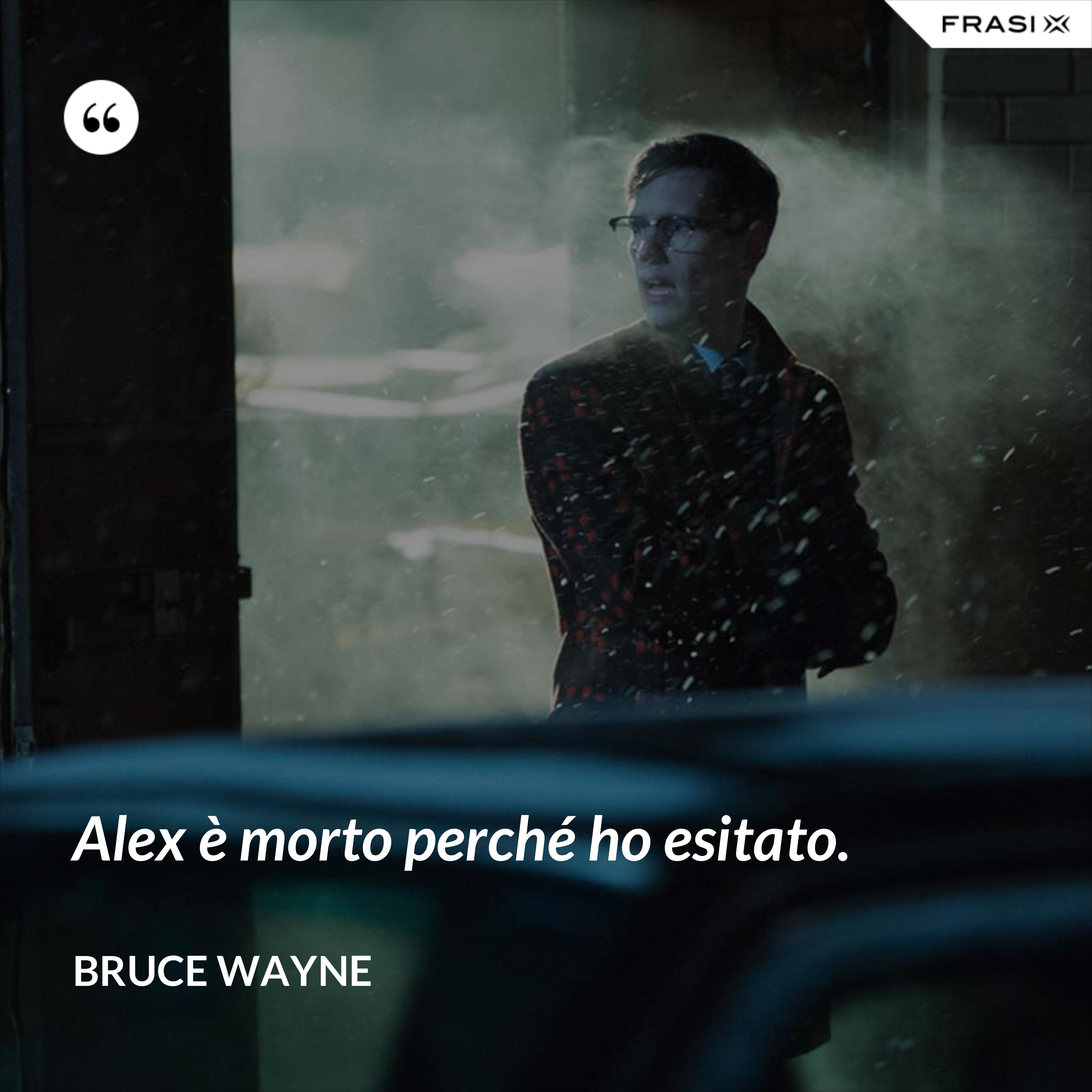 Alex è morto perché ho esitato. - Bruce Wayne