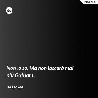 Non lo so. Ma non lascerò mai più Gotham.