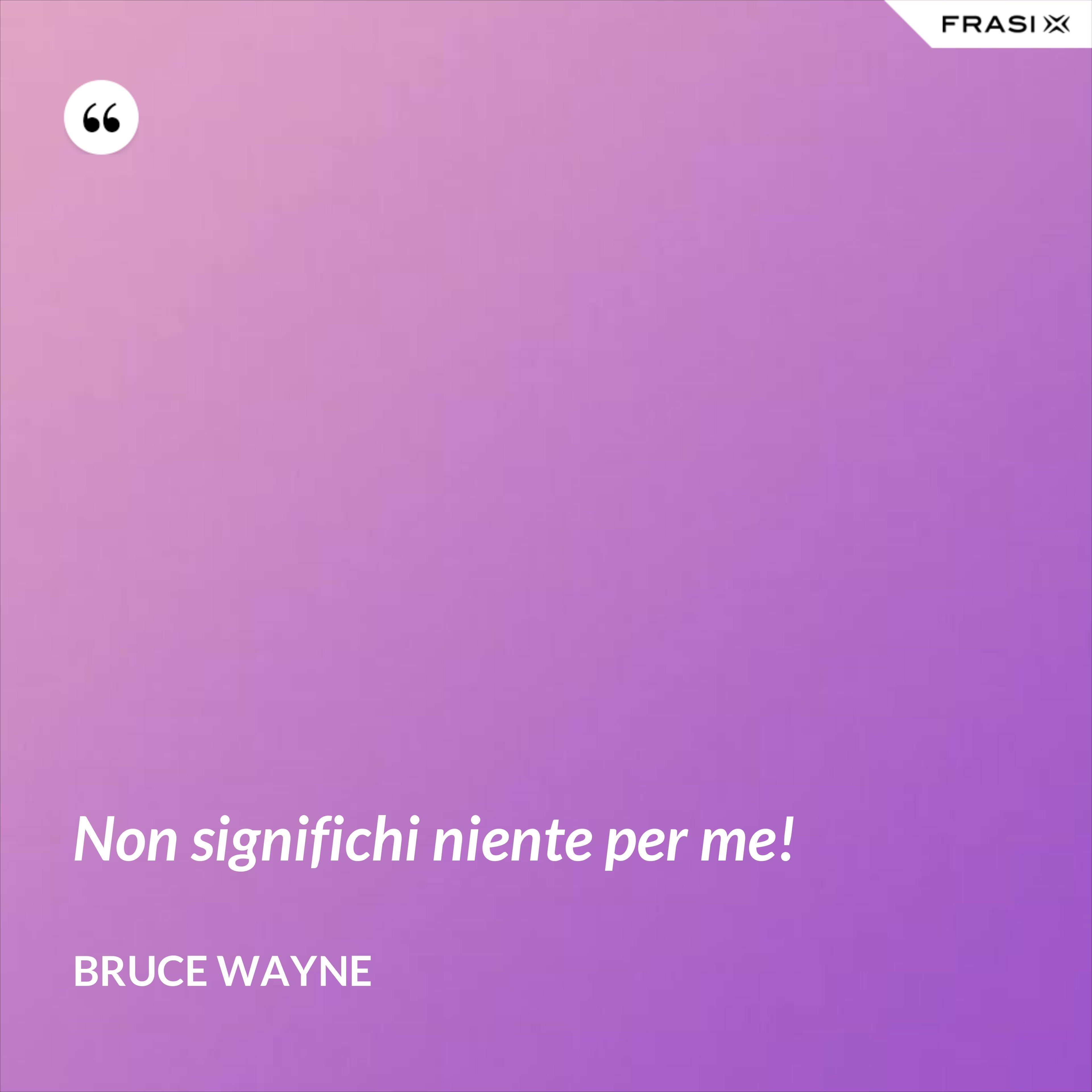 Non significhi niente per me! - Bruce Wayne