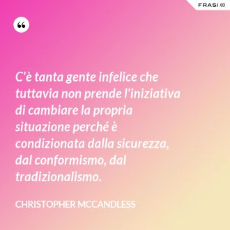 C'è tanta gente infelice che tuttavia non prende l'iniziativa di cambiare la propria situazione perché è condizionata dalla sicurezza, dal conformismo, dal tradizionalismo. - Christopher McCandless