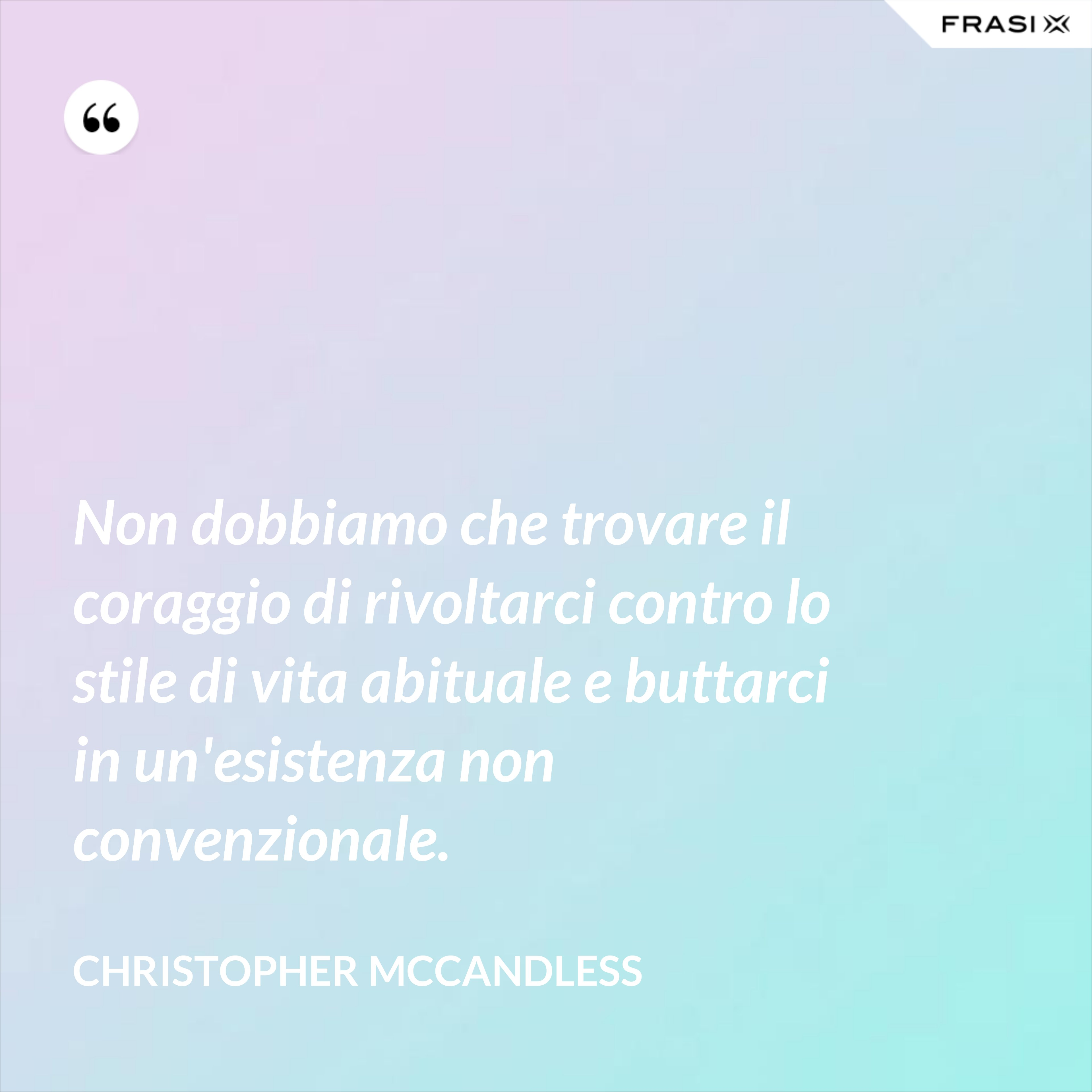 Non dobbiamo che trovare il coraggio di rivoltarci contro lo stile di vita abituale e buttarci in un'esistenza non convenzionale. - Christopher McCandless