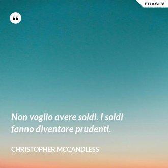 Non voglio avere soldi. I soldi fanno diventare prudenti. - Christopher McCandless