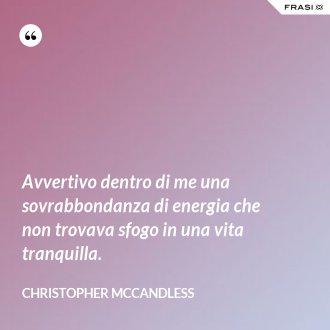 Avvertivo dentro di me una sovrabbondanza di energia che non trovava sfogo in una vita tranquilla. - Christopher McCandless