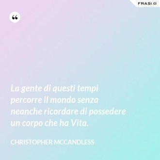 La gente di questi tempi percorre il mondo senza neanche ricordare di possedere un corpo che ha Vita. - Christopher McCandless