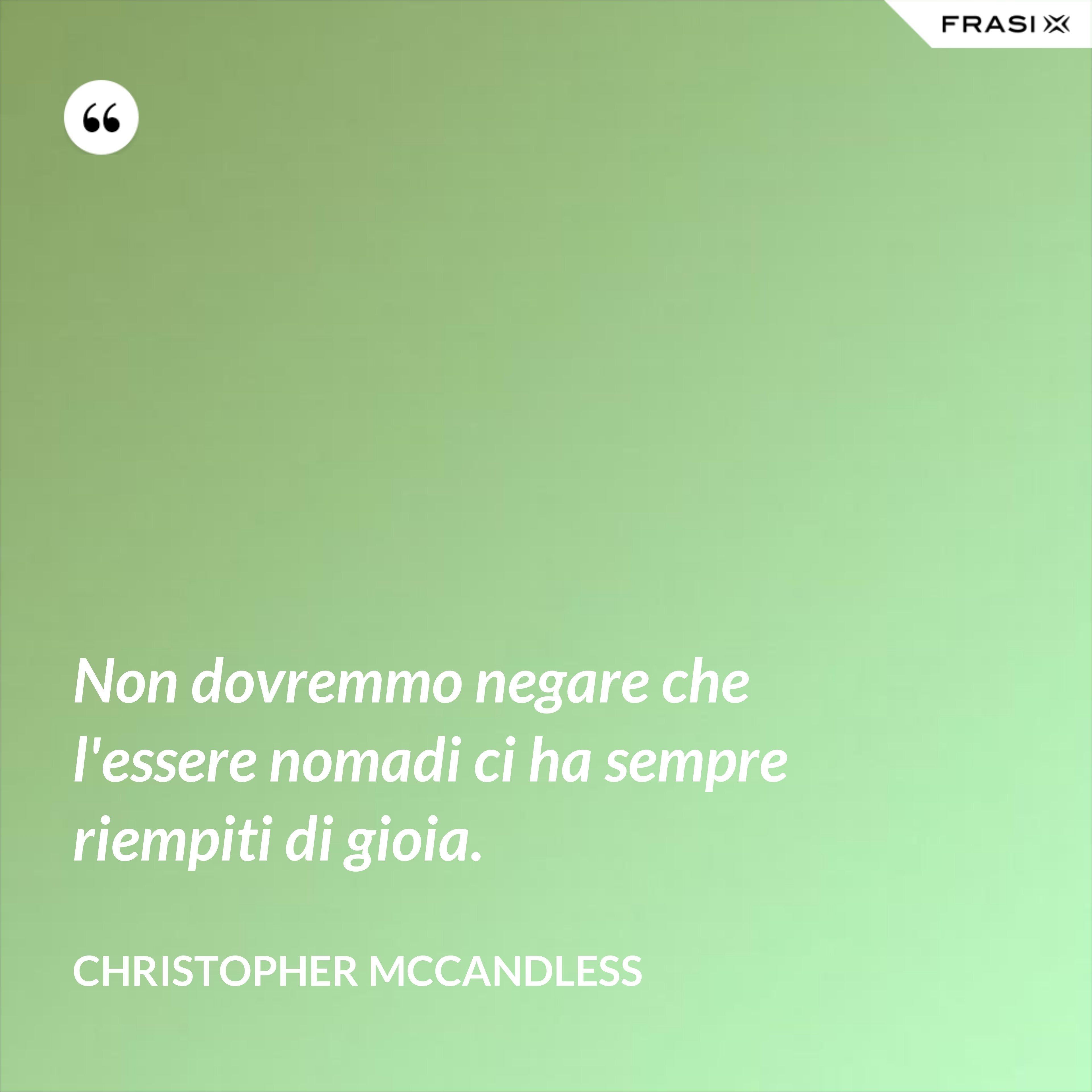 Non dovremmo negare che l'essere nomadi ci ha sempre riempiti di gioia. - Christopher McCandless