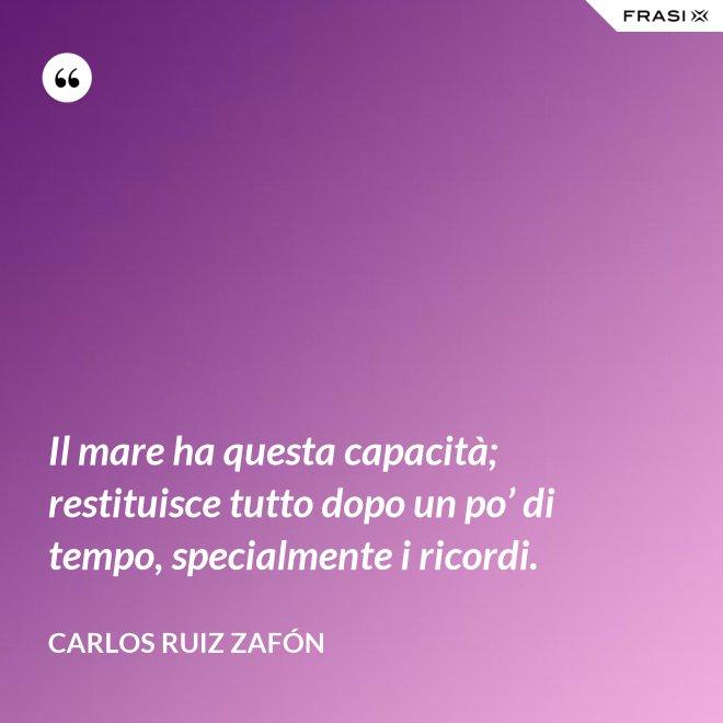Il mare ha questa capacità; restituisce tutto dopo un po' di tempo, specialmente i ricordi. - Carlos Ruiz Zafón