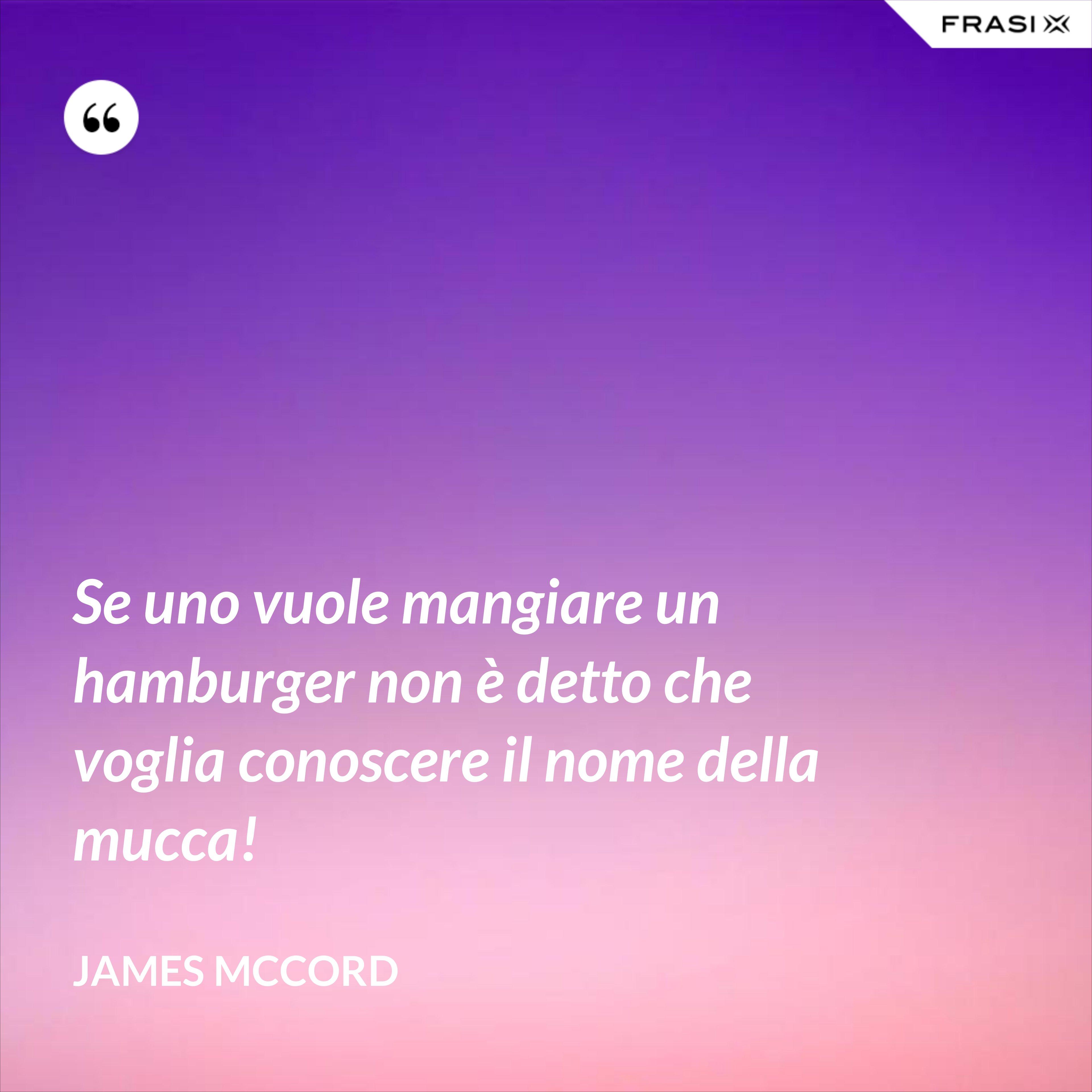Se uno vuole mangiare un hamburger non è detto che voglia conoscere il nome della mucca! - James McCord