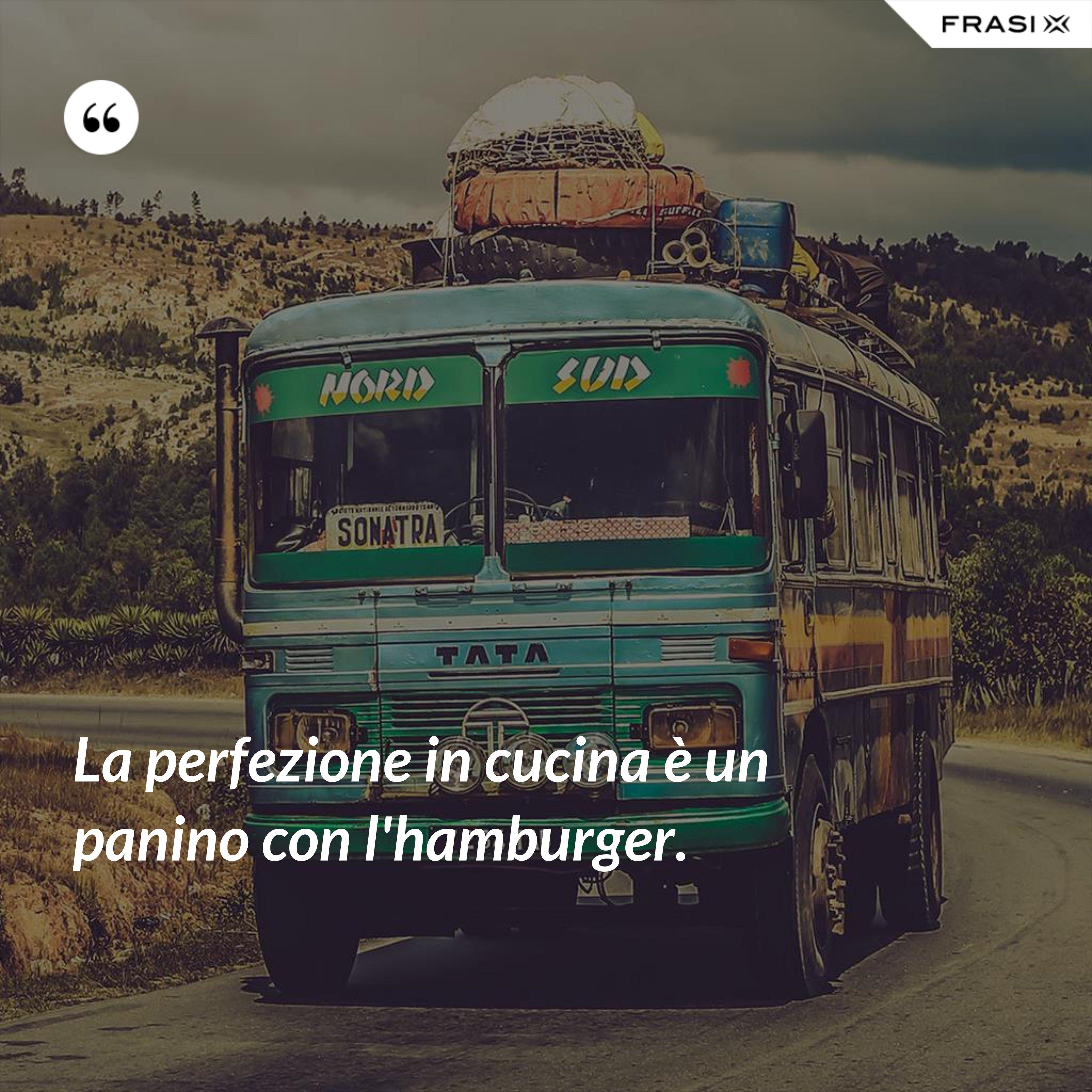 La perfezione in cucina è un panino con l'hamburger. - Anonimo