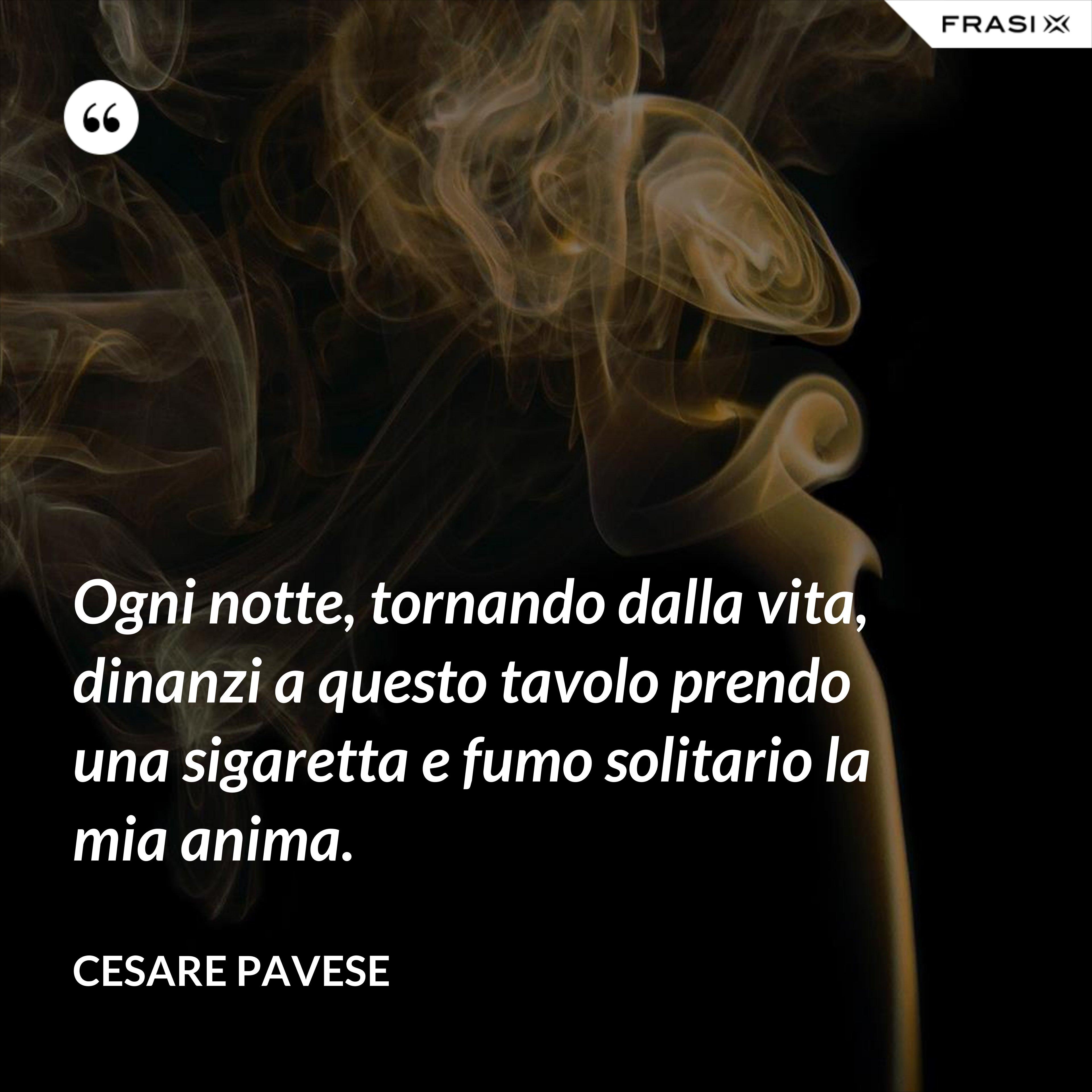 Ogni notte, tornando dalla vita, dinanzi a questo tavolo prendo una sigaretta e fumo solitario la mia anima. - Cesare Pavese