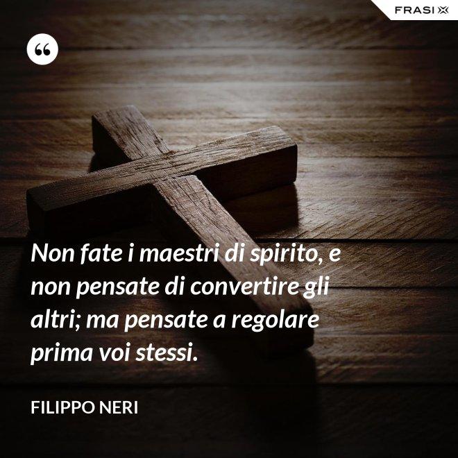 Non fate i maestri di spirito, e non pensate di convertire gli altri; ma pensate a regolare prima voi stessi. - Filippo Neri