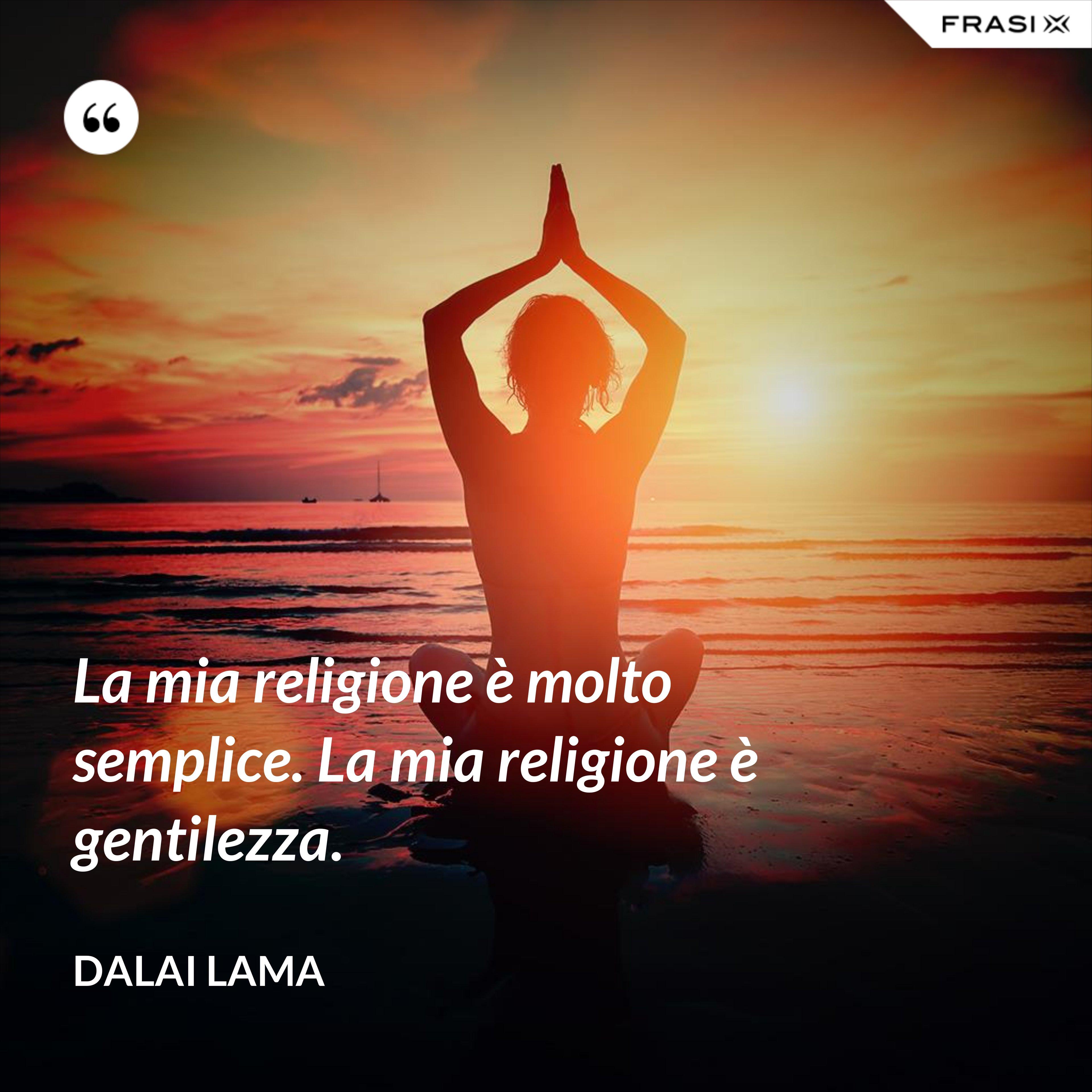La mia religione è molto semplice. La mia religione è gentilezza. - Dalai Lama