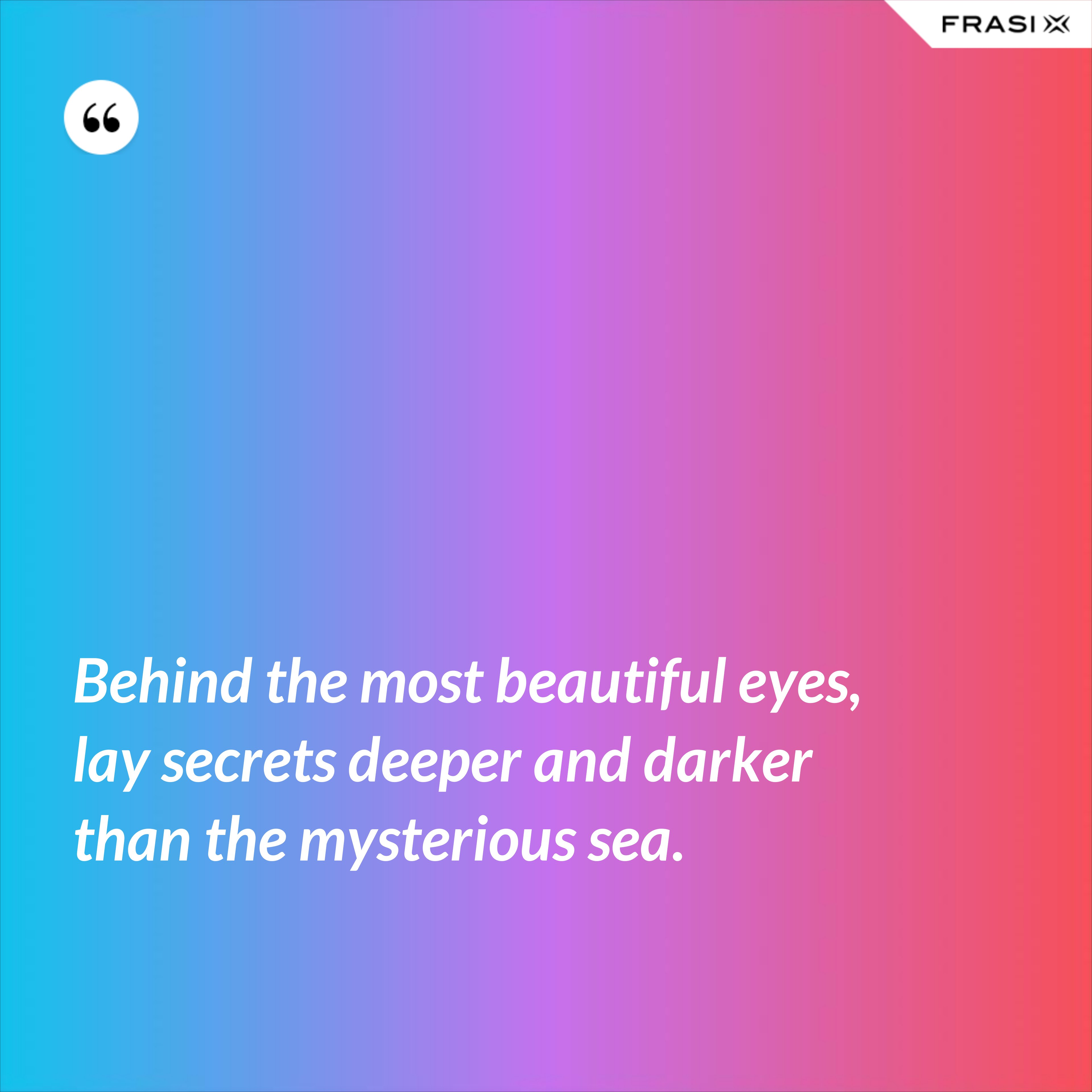 Behind the most beautiful eyes, lay secrets deeper and darker than the mysterious sea. - Anonimo