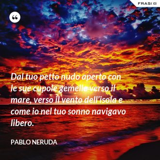 Dal tuo petto nudo aperto con le sue cupole gemelle verso il mare, verso il vento dell'isola e come io nel tuo sonno navigavo libero. - Pablo Neruda