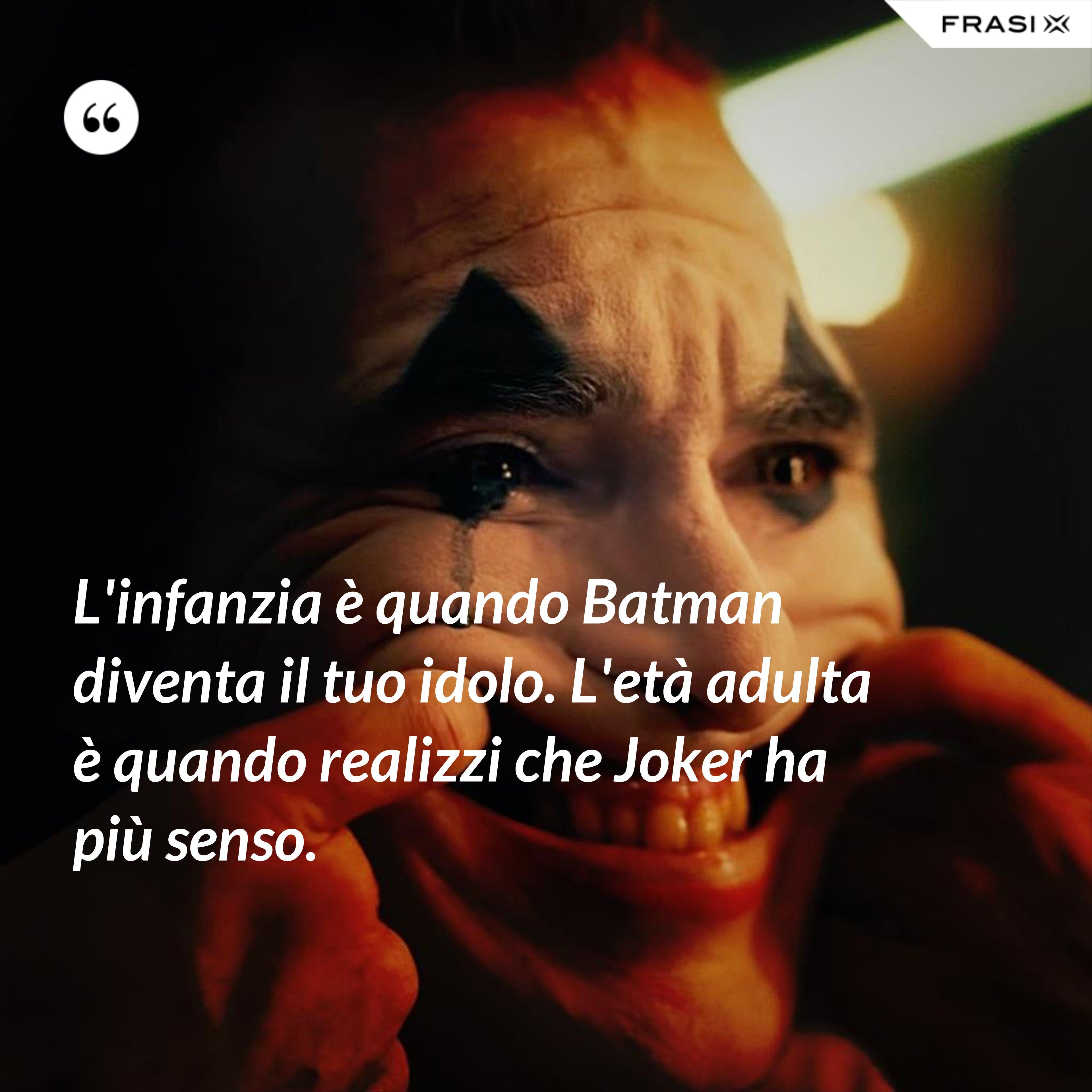 L'infanzia è quando Batman diventa il tuo idolo. L'età adulta è quando realizzi che Joker ha più senso. - Anonimo