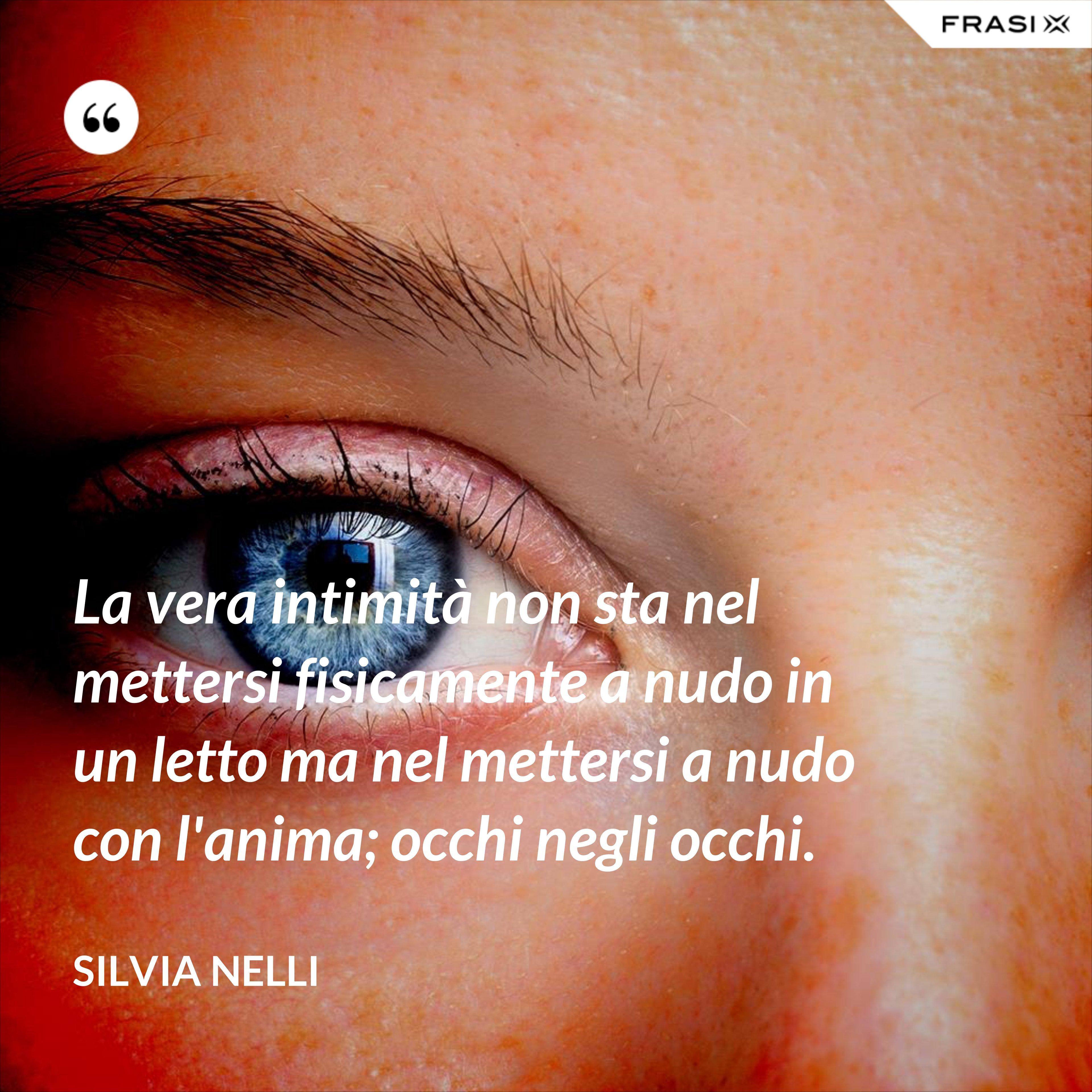 La vera intimità non sta nel mettersi fisicamente a nudo in un letto ma nel mettersi a nudo con l'anima; occhi negli occhi. - Silvia Nelli