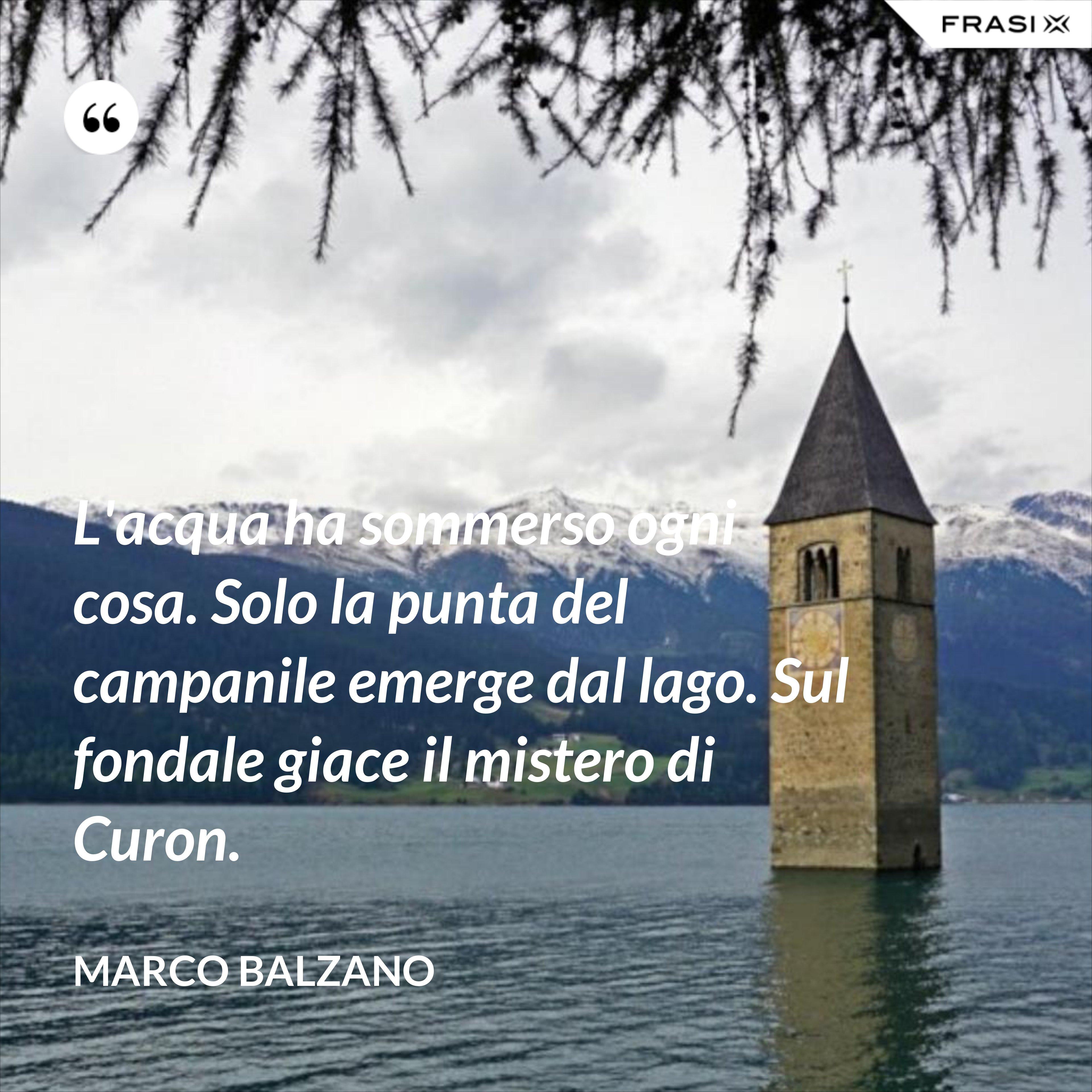 L'acqua ha sommerso ogni cosa. Solo la punta del campanile emerge dal lago. Sul fondale giace il mistero di Curon. - Marco Balzano