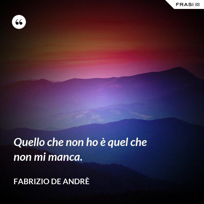 Quello che non ho è quel che non mi manca. - Fabrizio De Andrè
