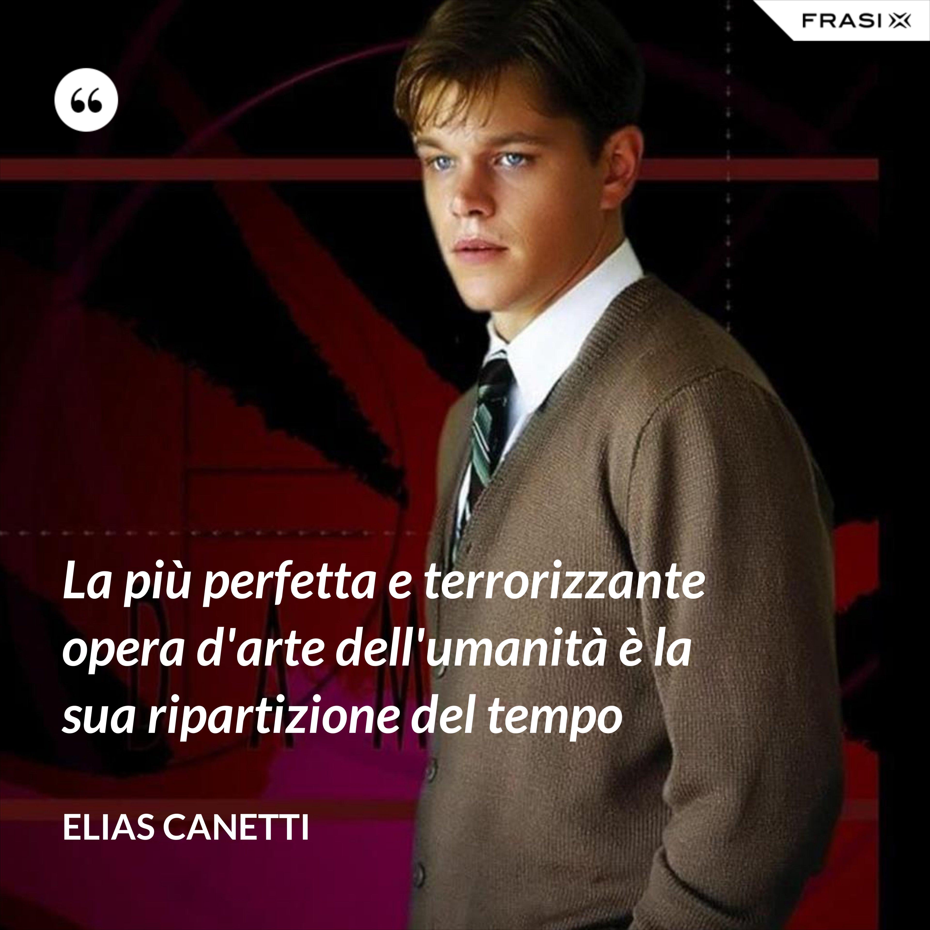 La più perfetta e terrorizzante opera d'arte dell'umanità è la sua ripartizione del tempo - Elias Canetti