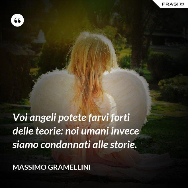 Voi angeli potete farvi forti delle teorie: noi umani invece siamo condannati alle storie. - Massimo Gramellini
