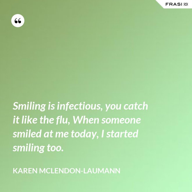 Smiling is infectious, you catch it like the flu, When someone smiled at me today, I started smiling too. - Karen McLendon-Laumann