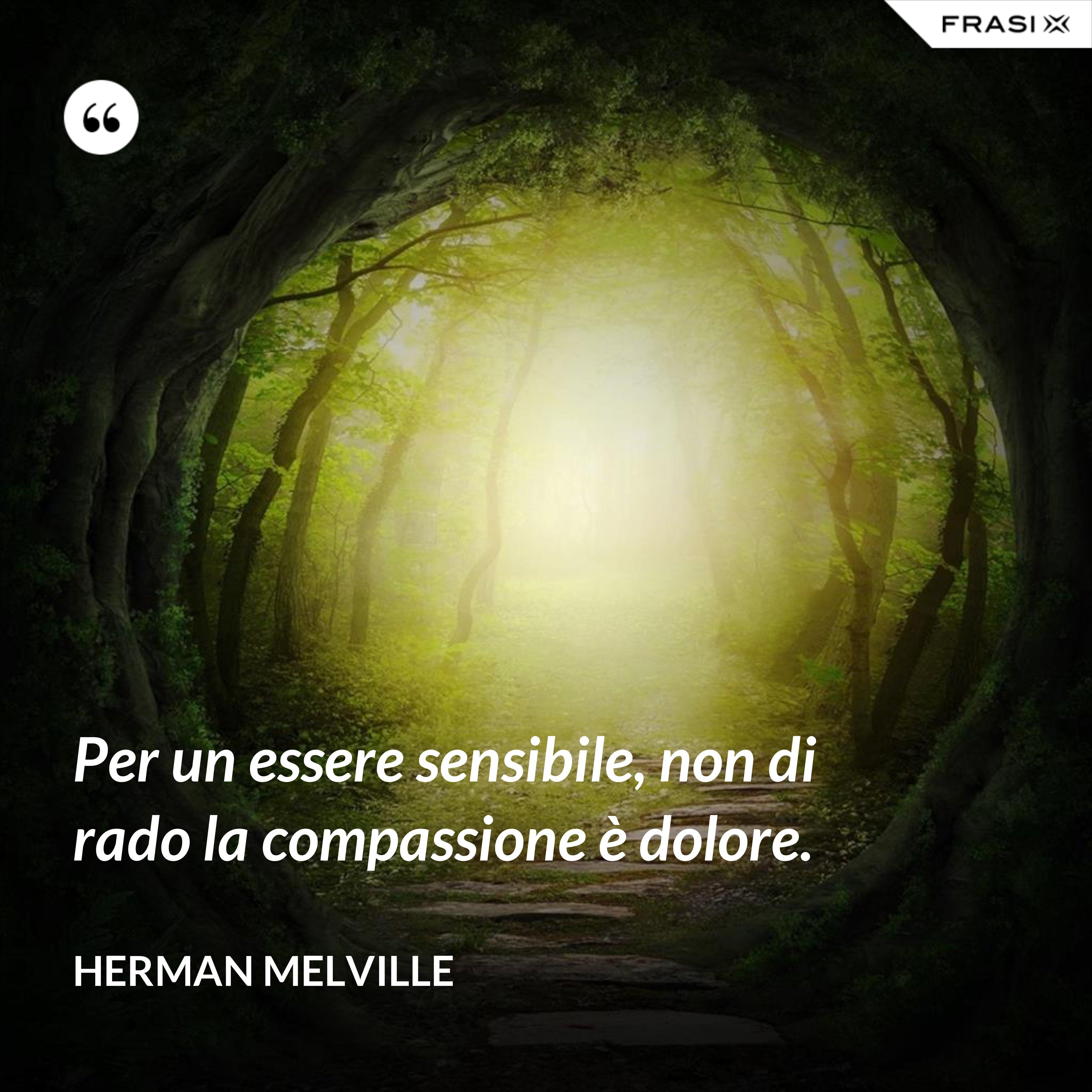 Per un essere sensibile, non di rado la compassione è dolore. - Herman Melville