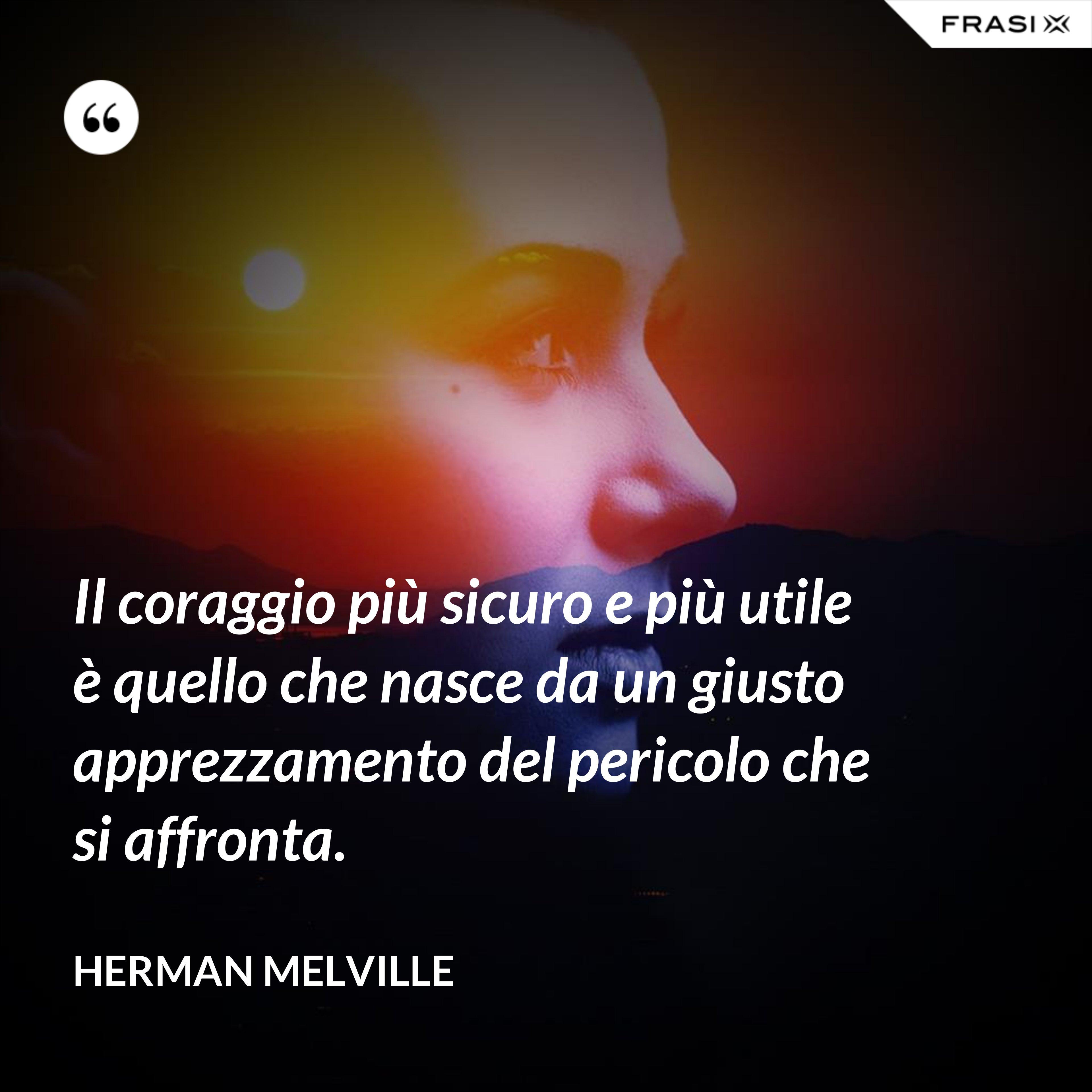 Il coraggio più sicuro e più utile è quello che nasce da un giusto apprezzamento del pericolo che si affronta. - Herman Melville