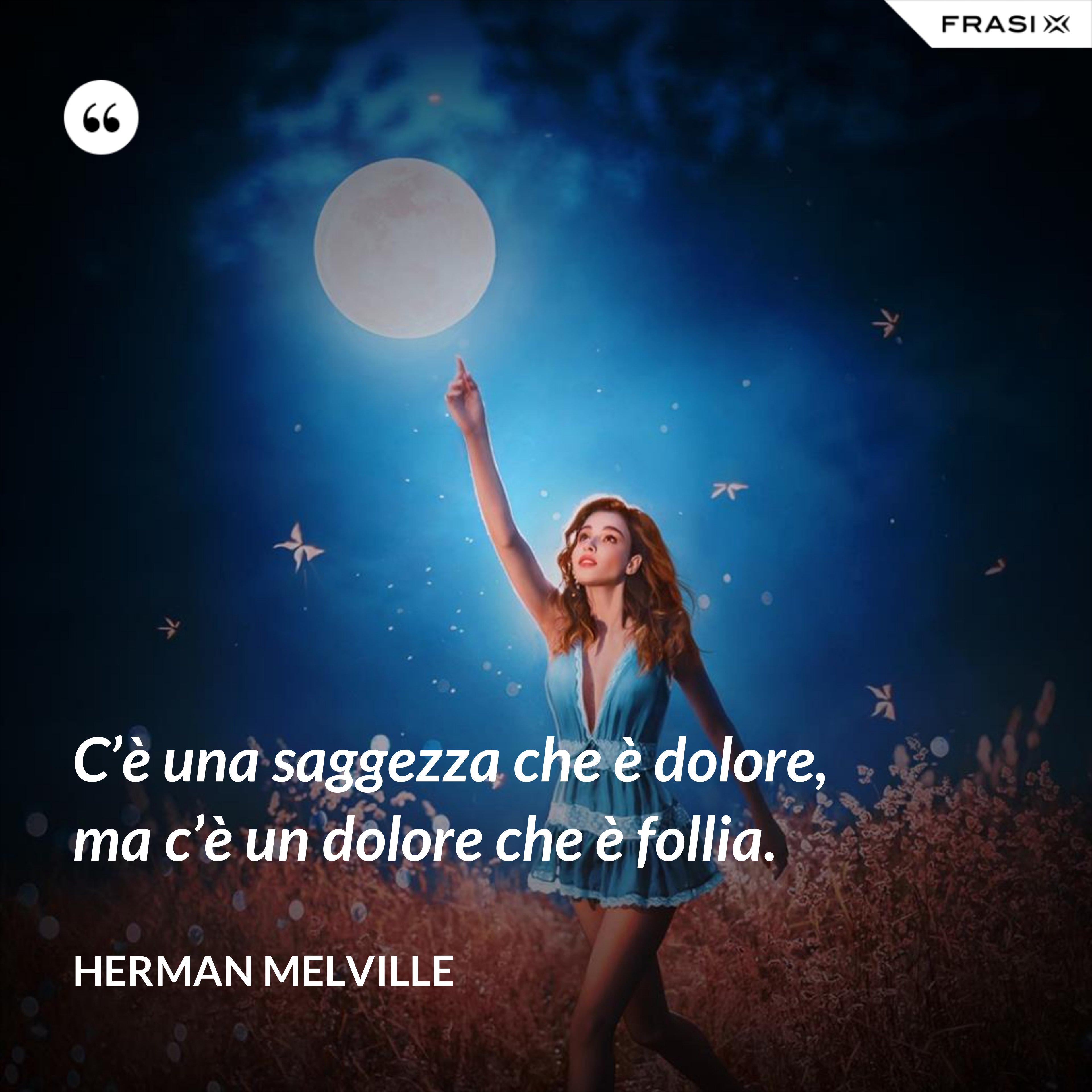 C'è una saggezza che è dolore, ma c'è un dolore che è follia. - Herman Melville