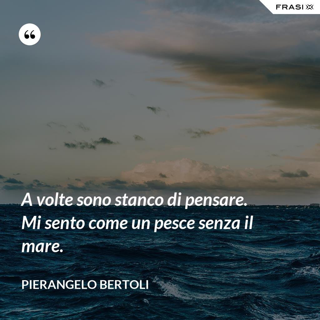 A volte sono stanco di pensare. Mi sento come un pesce senza il mare. - Pierangelo Bertoli