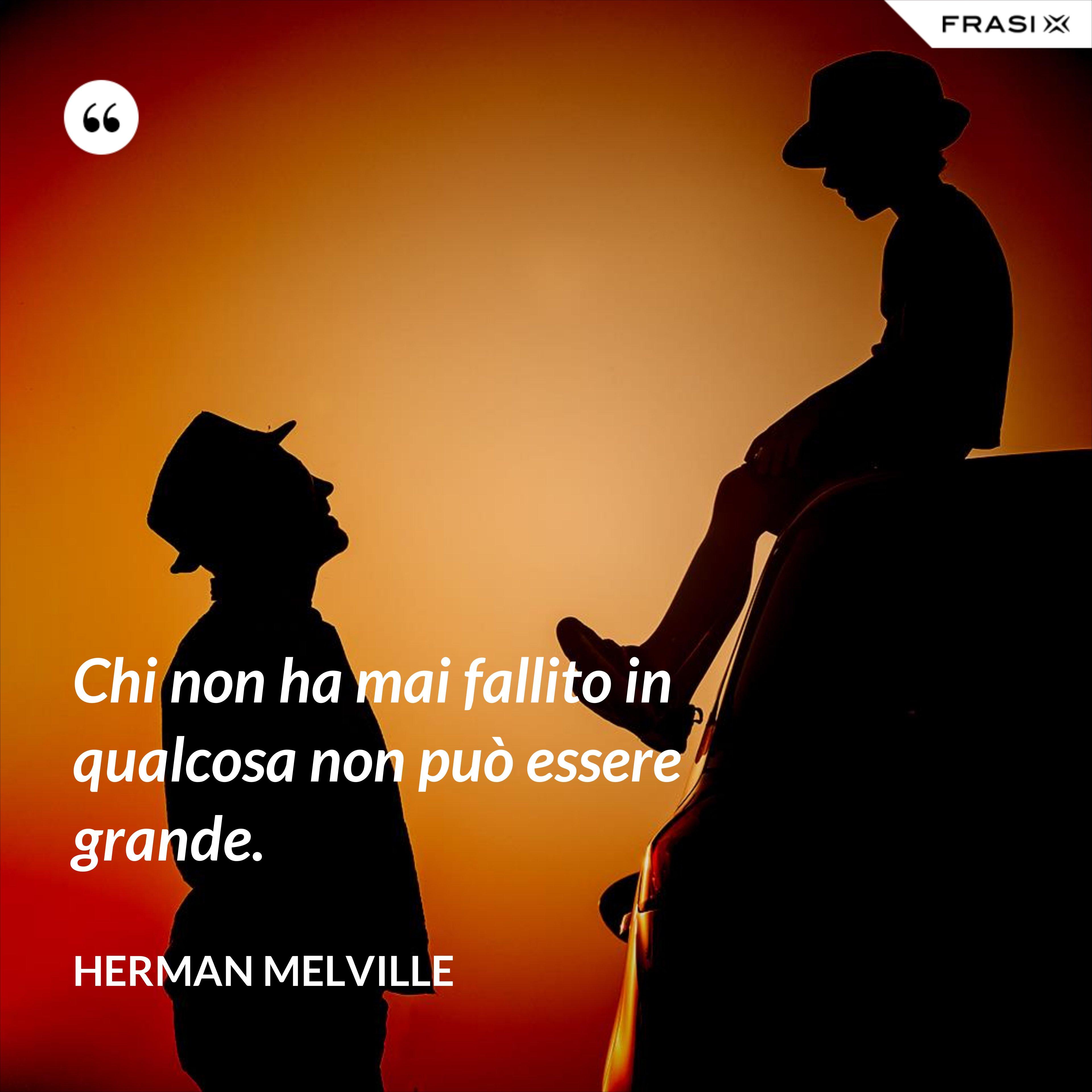 Chi non ha mai fallito in qualcosa non può essere grande. - Herman Melville