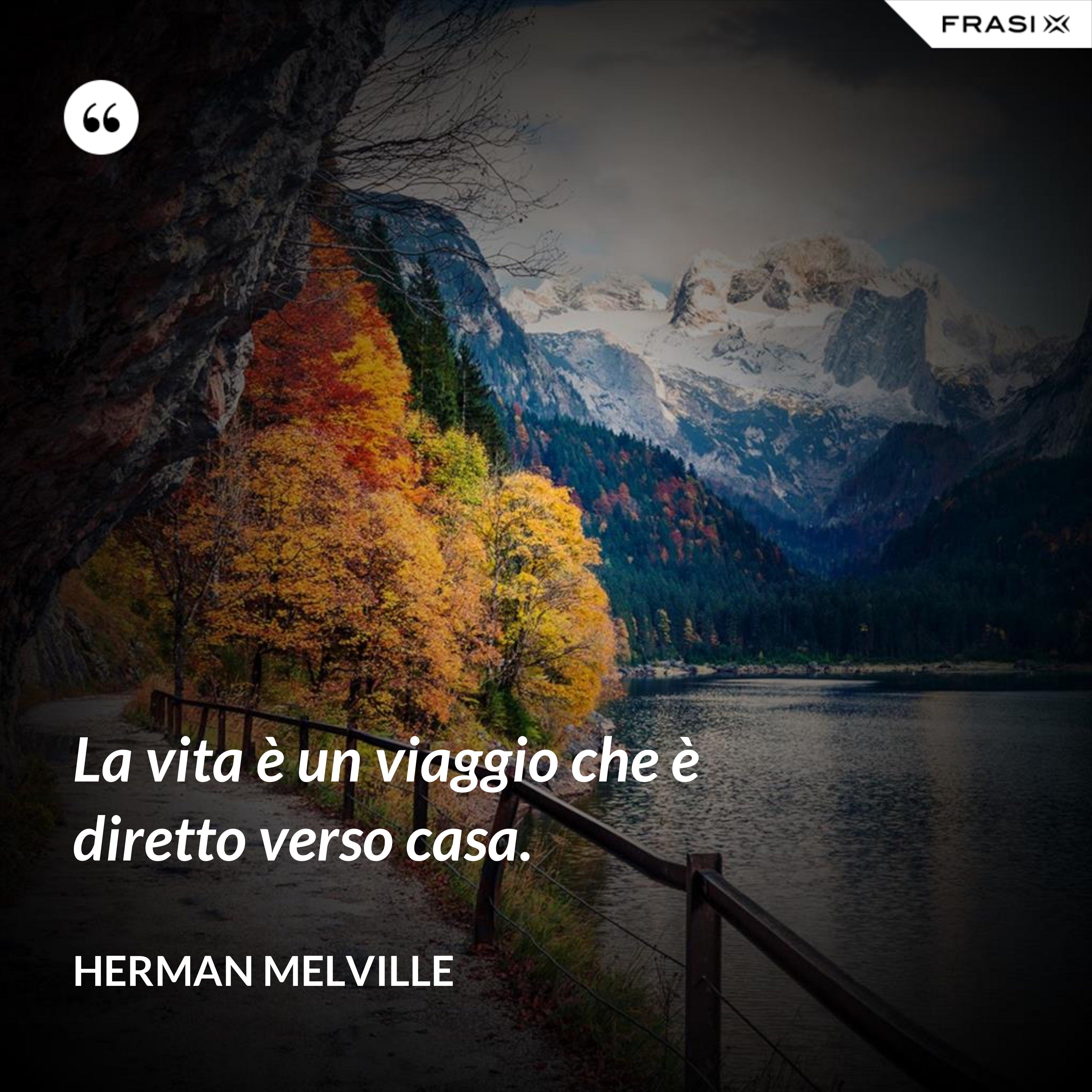 La vita è un viaggio che è diretto verso casa. - Herman Melville