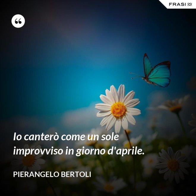 Io canterò come un sole improvviso in giorno d'aprile. - Pierangelo Bertoli