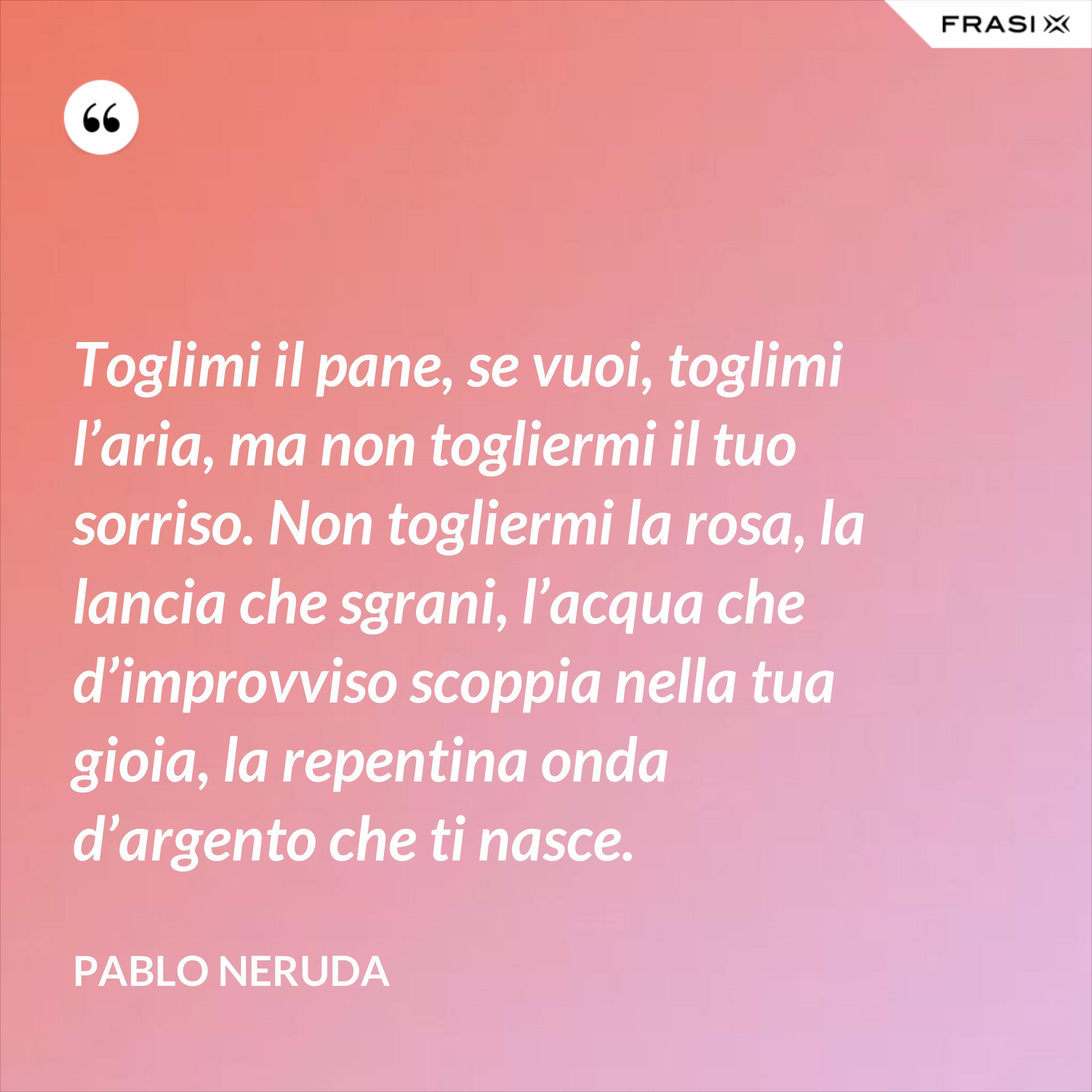 Toglimi il pane, se vuoi, toglimi l'aria, ma non togliermi il tuo sorriso. Non togliermi la rosa, la lancia che sgrani, l'acqua che d'improvviso scoppia nella tua gioia, la repentina onda d'argento che ti nasce. - Pablo Neruda