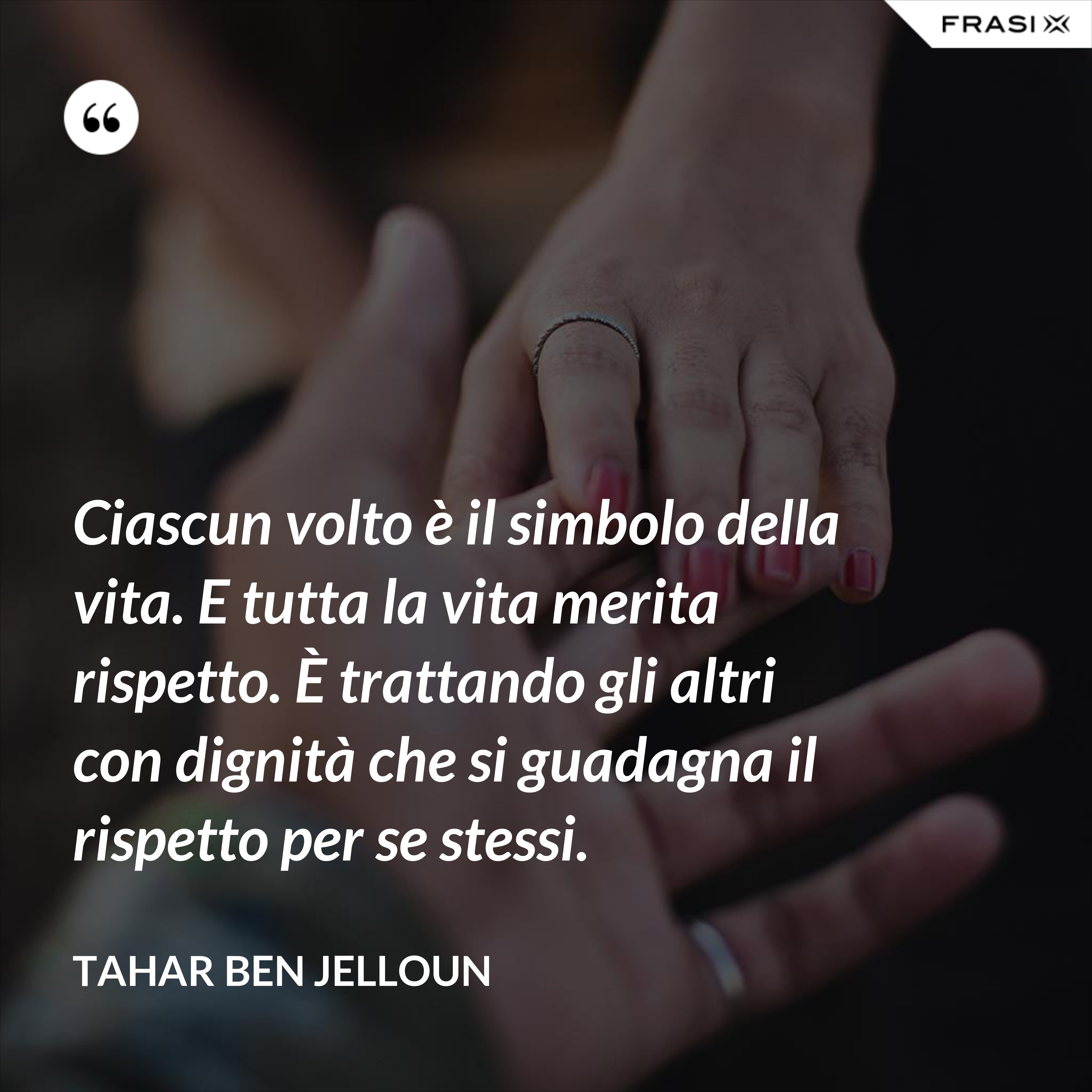 Ciascun volto è il simbolo della vita. E tutta la vita merita rispetto. È trattando gli altri con dignità che si guadagna il rispetto per se stessi. - Tahar Ben Jelloun