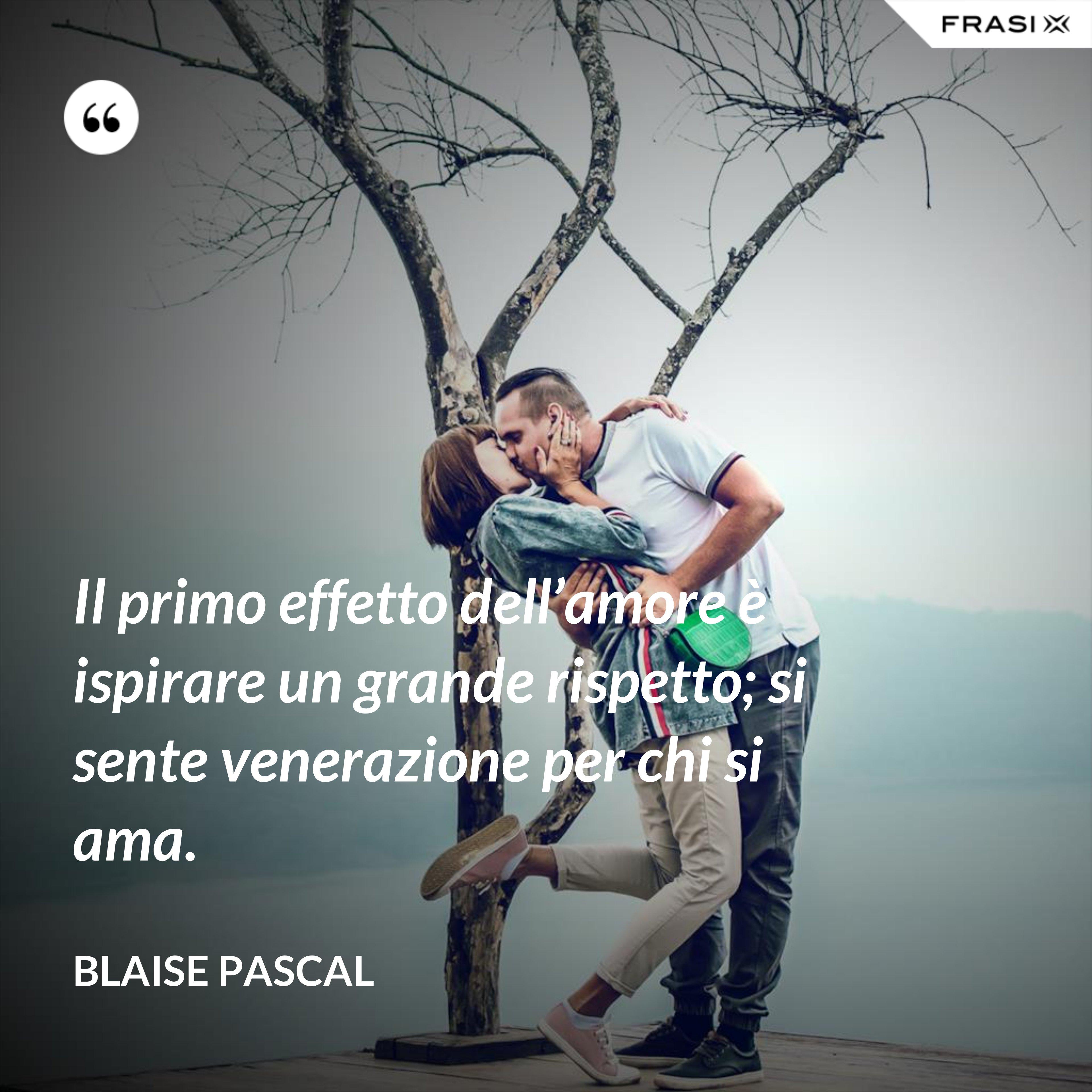 Il primo effetto dell'amore è ispirare un grande rispetto; si sente venerazione per chi si ama. - Blaise Pascal