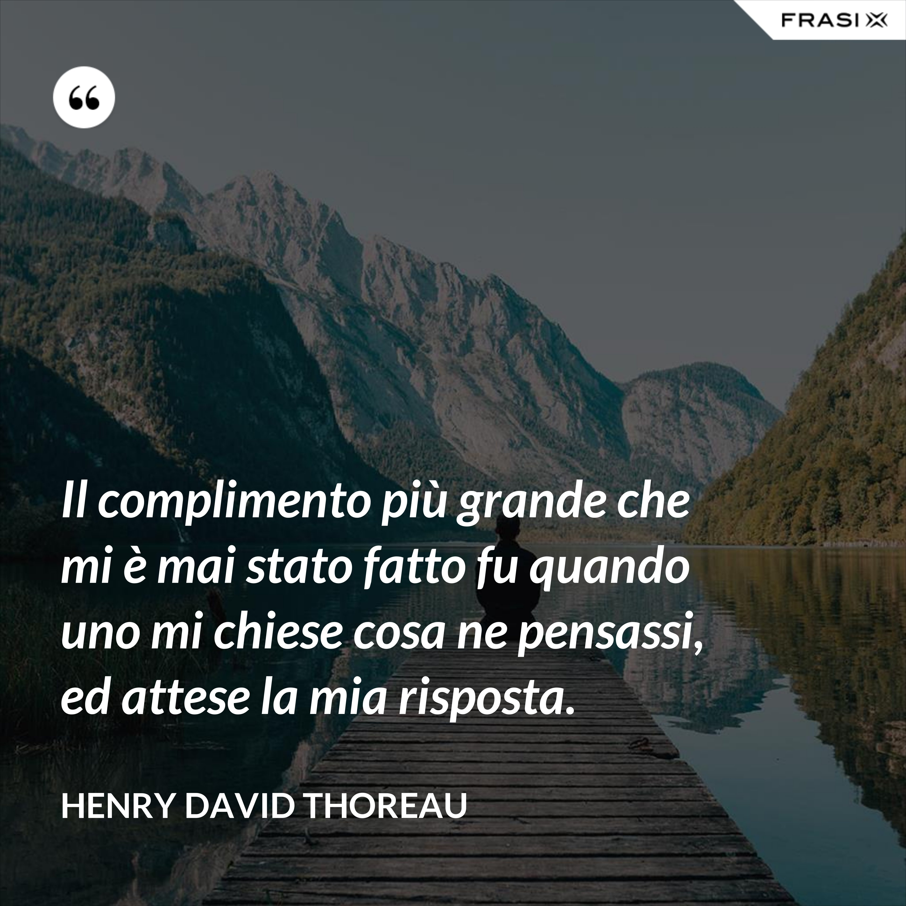 Il complimento più grande che mi è mai stato fatto fu quando uno mi chiese cosa ne pensassi, ed attese la mia risposta. - Henry David Thoreau