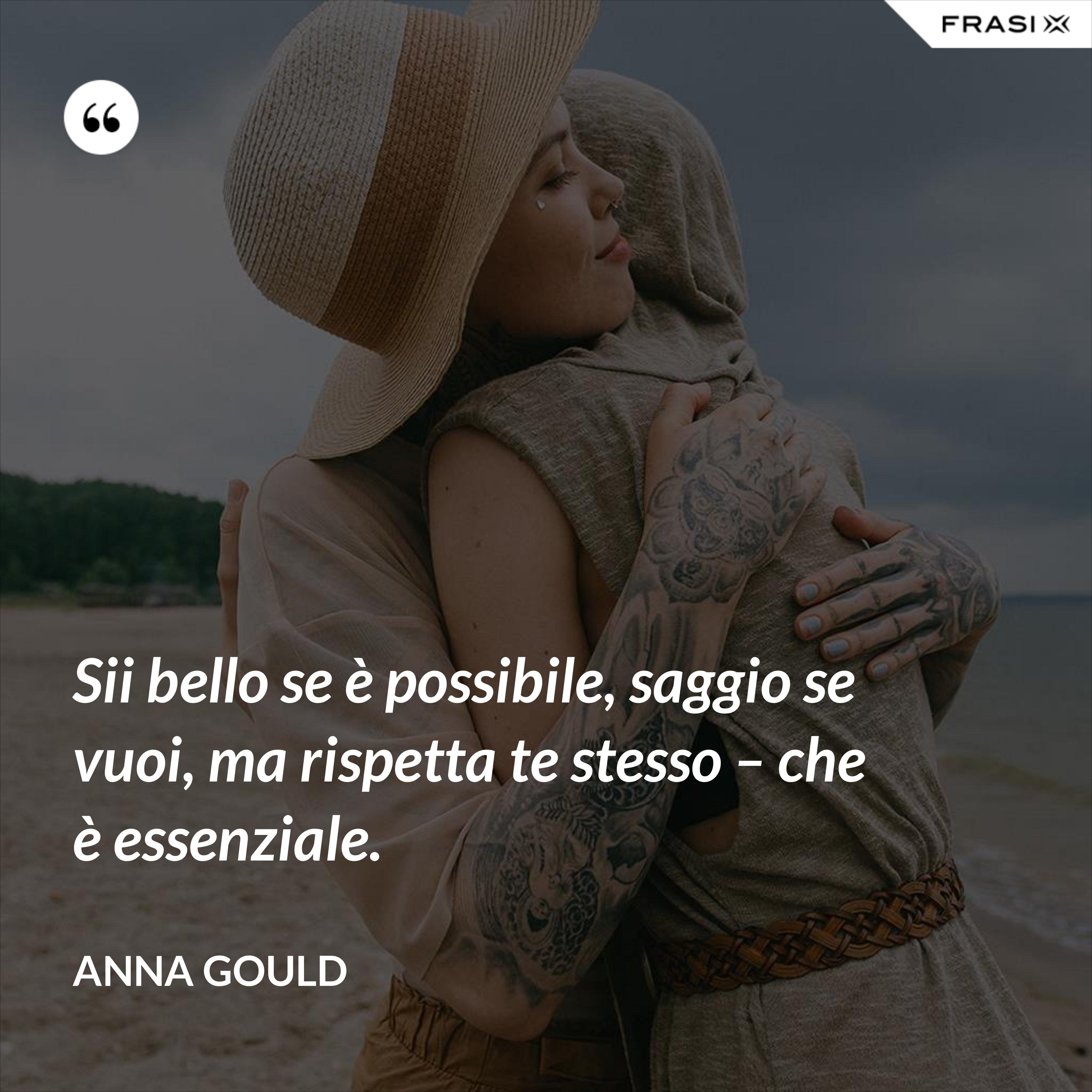 Sii bello se è possibile, saggio se vuoi, ma rispetta te stesso – che è essenziale. - Anna Gould